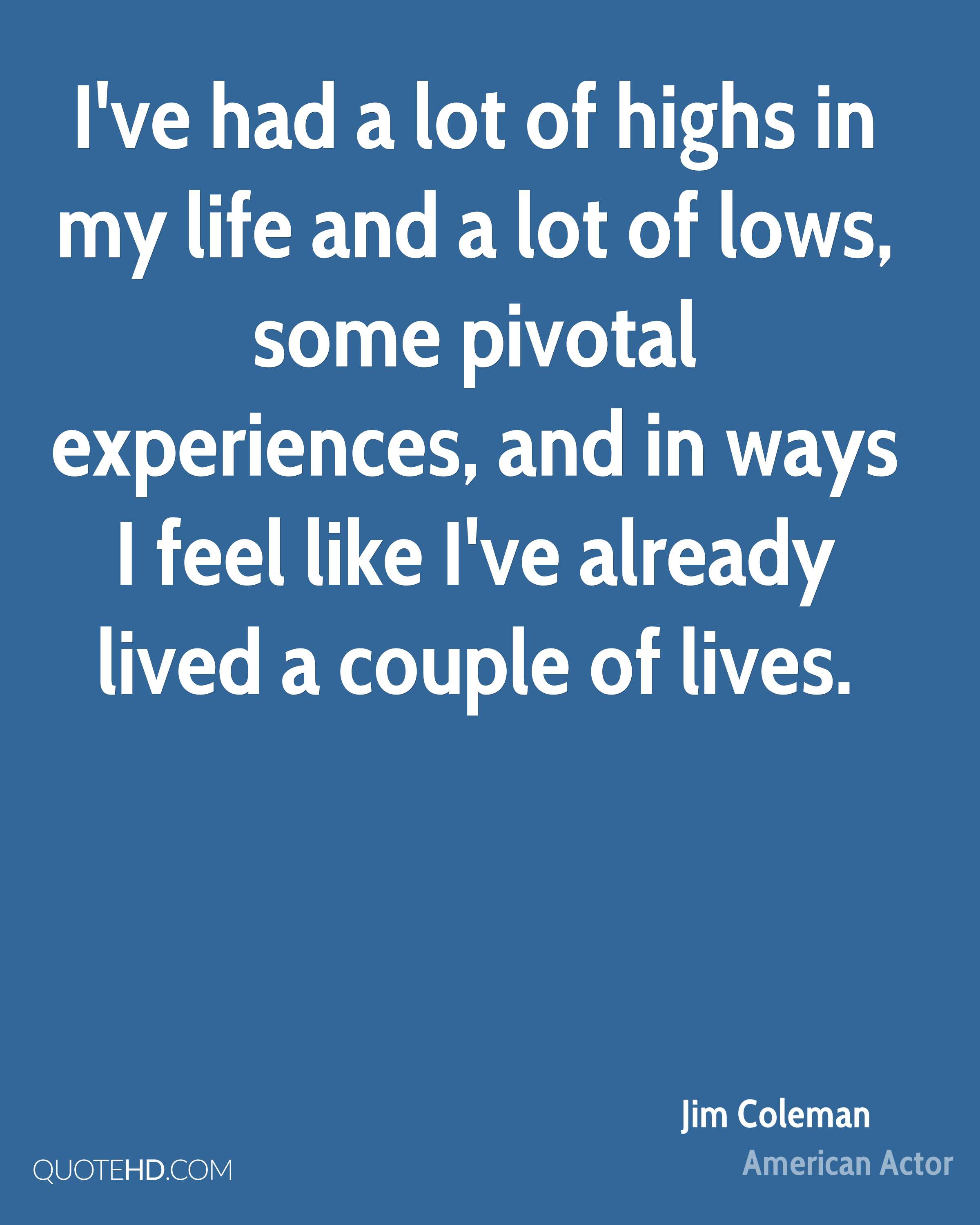 I've had a lot of highs in my life and a lot of lows, some pivotal experiences, and in ways I feel like I've already lived a couple of lives.