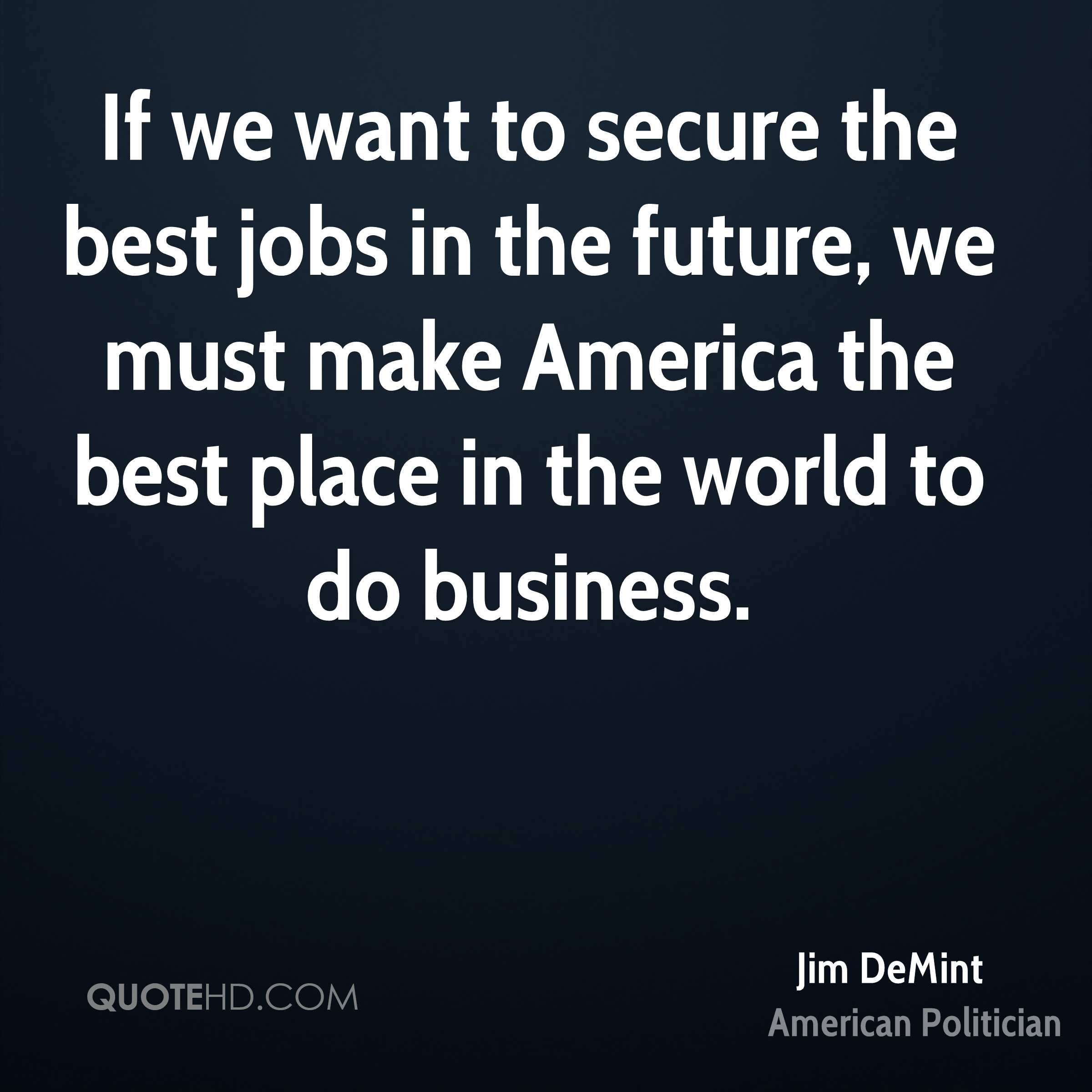 If we want to secure the best jobs in the future, we must make America the best place in the world to do business.