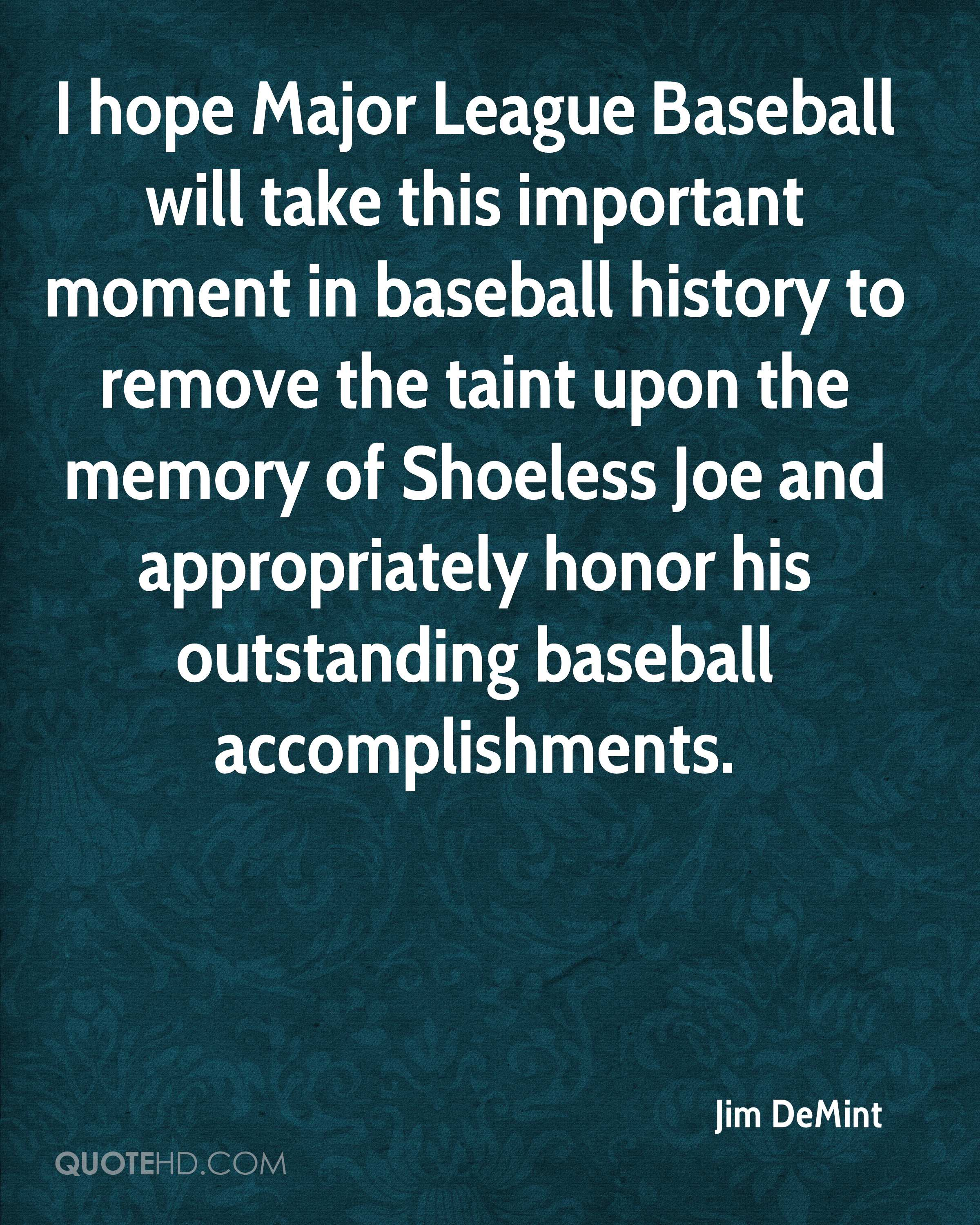 I hope Major League Baseball will take this important moment in baseball history to remove the taint upon the memory of Shoeless Joe and appropriately honor his outstanding baseball accomplishments.