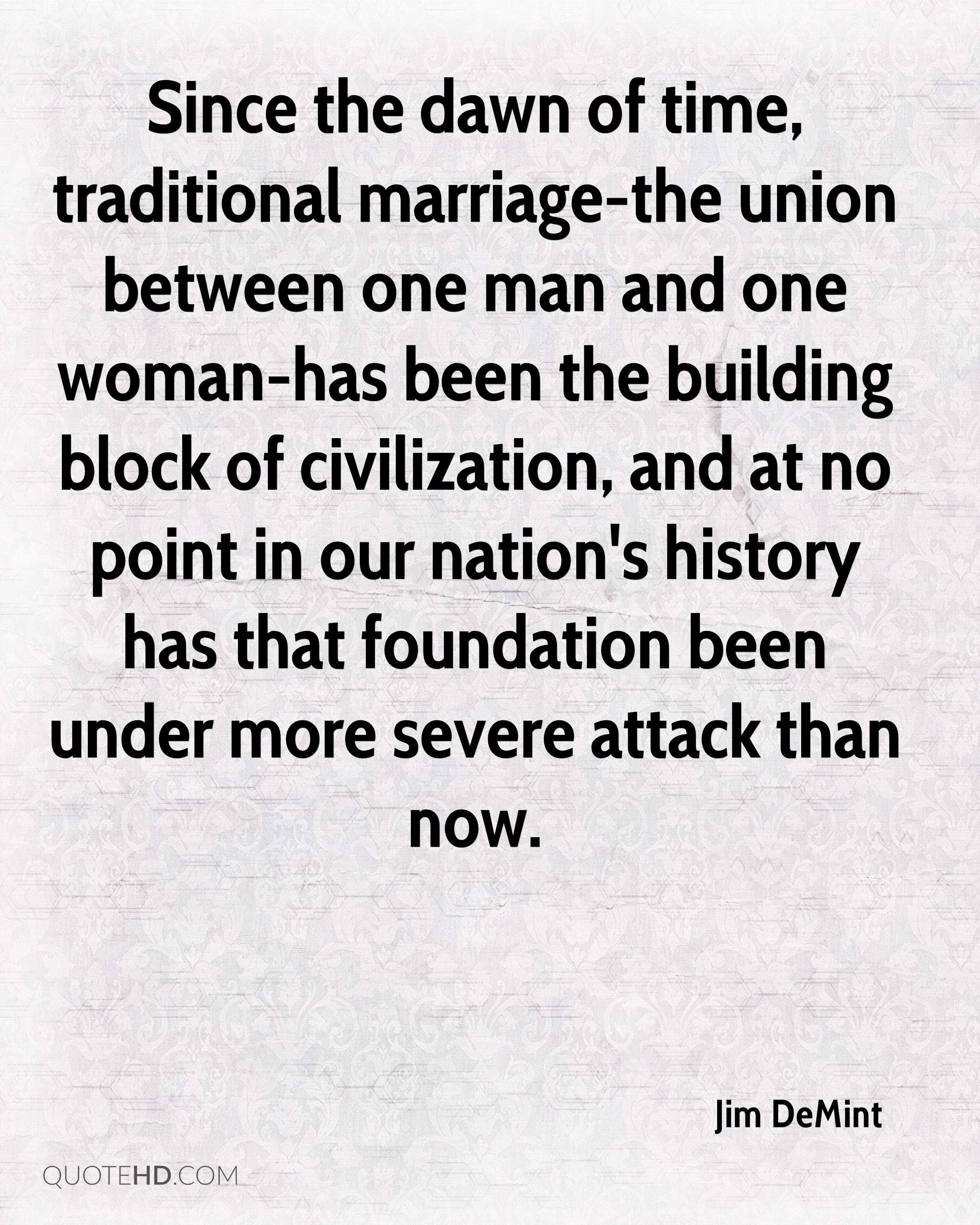 Since the dawn of time, traditional marriage-the union between one man and one woman-has been the building block of civilization, and at no point in our nation's history has that foundation been under more severe attack than now.