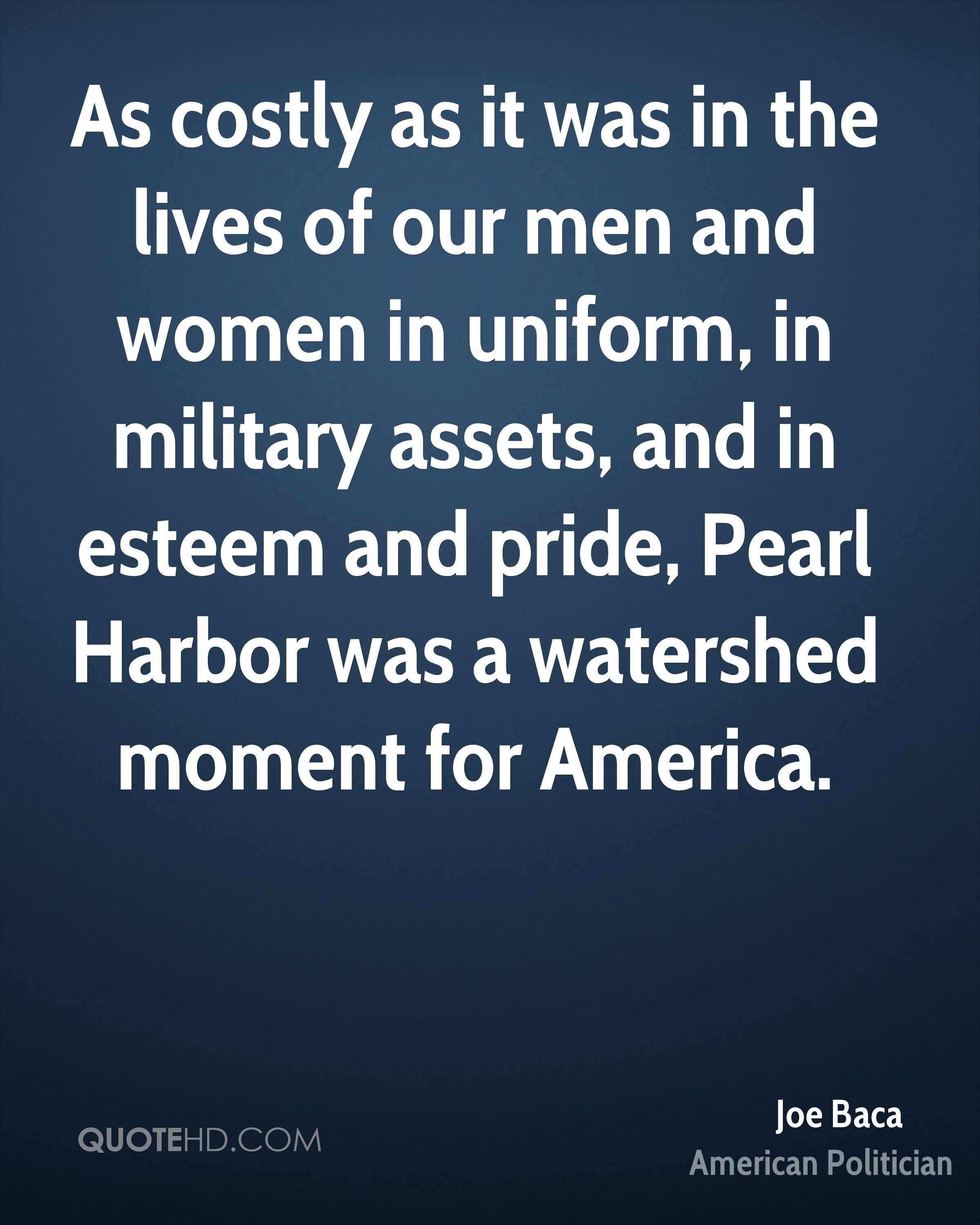 As costly as it was in the lives of our men and women in uniform, in military assets, and in esteem and pride, Pearl Harbor was a watershed moment for America.