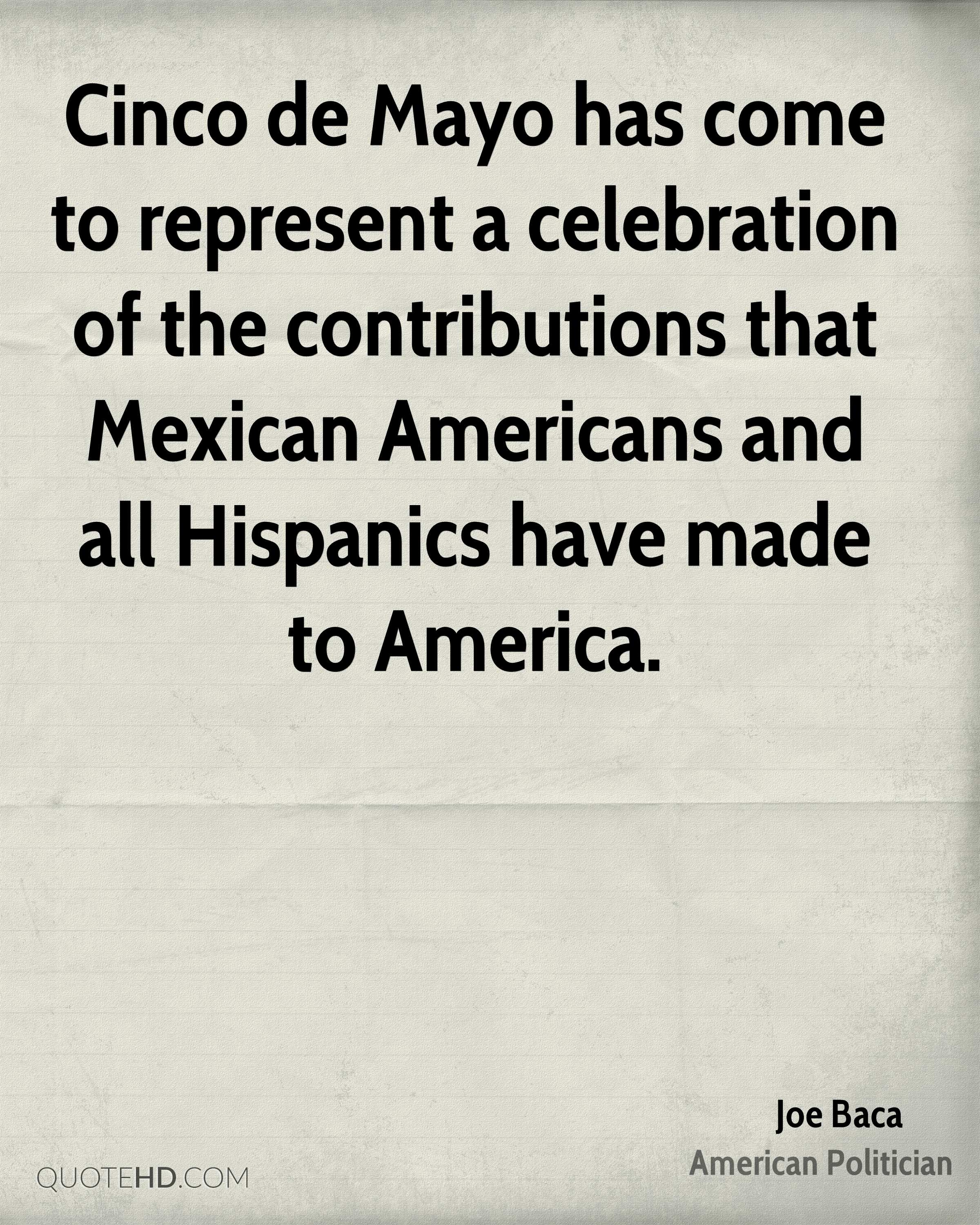 Cinco de Mayo has come to represent a celebration of the contributions that Mexican Americans and all Hispanics have made to America.