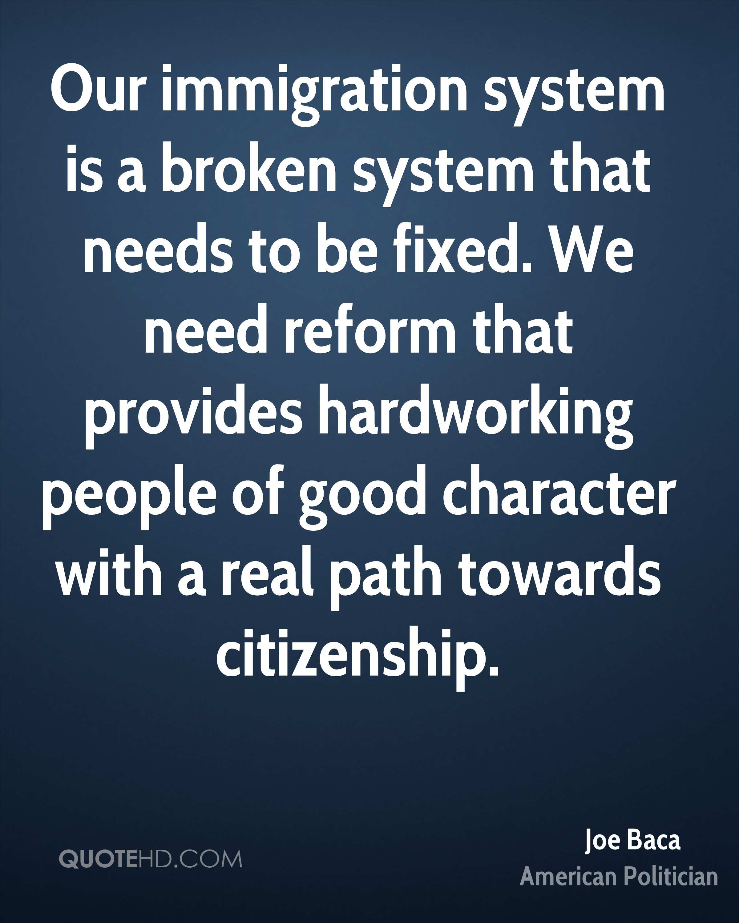 Our immigration system is a broken system that needs to be fixed. We need reform that provides hardworking people of good character with a real path towards citizenship.