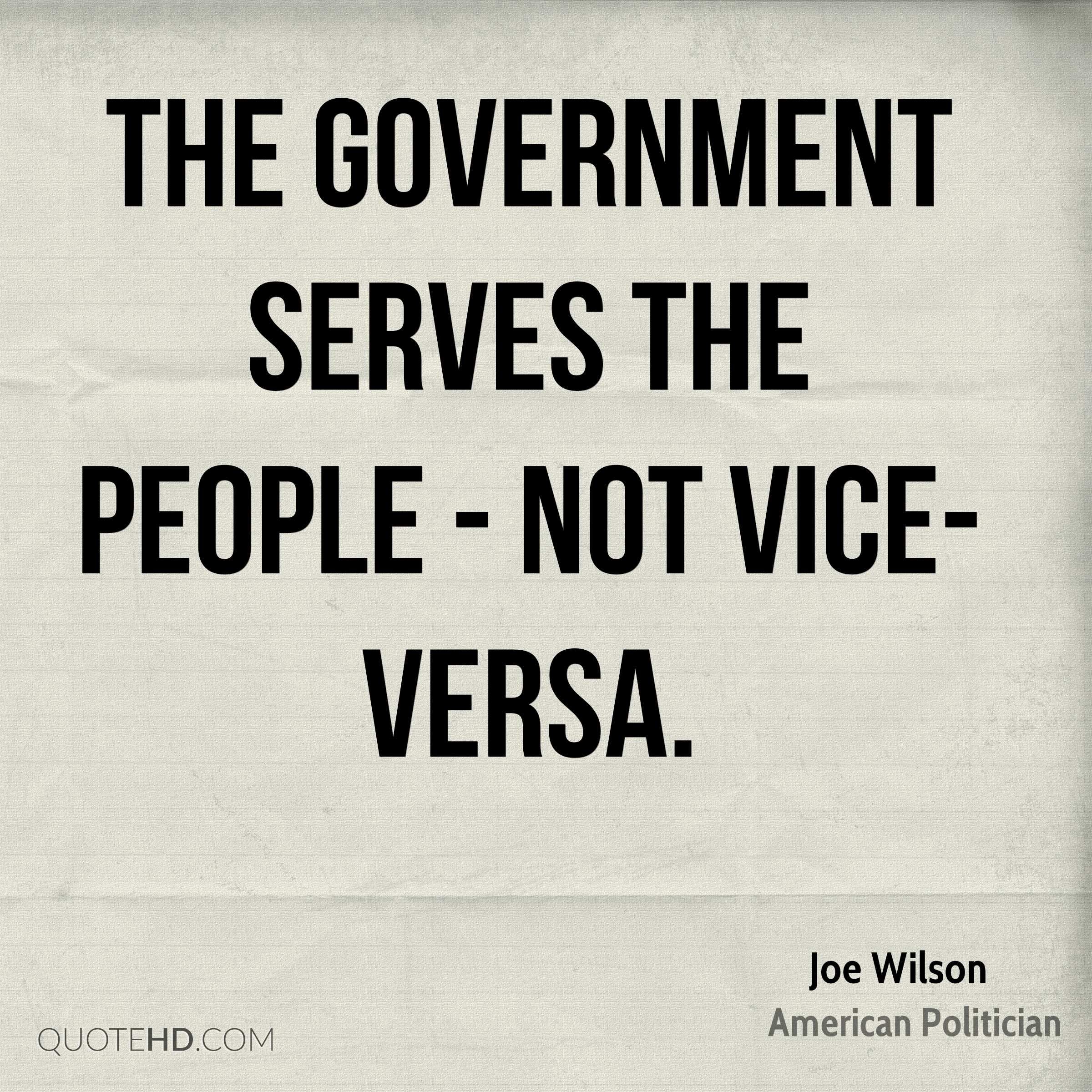 The government serves the people - not vice-versa.