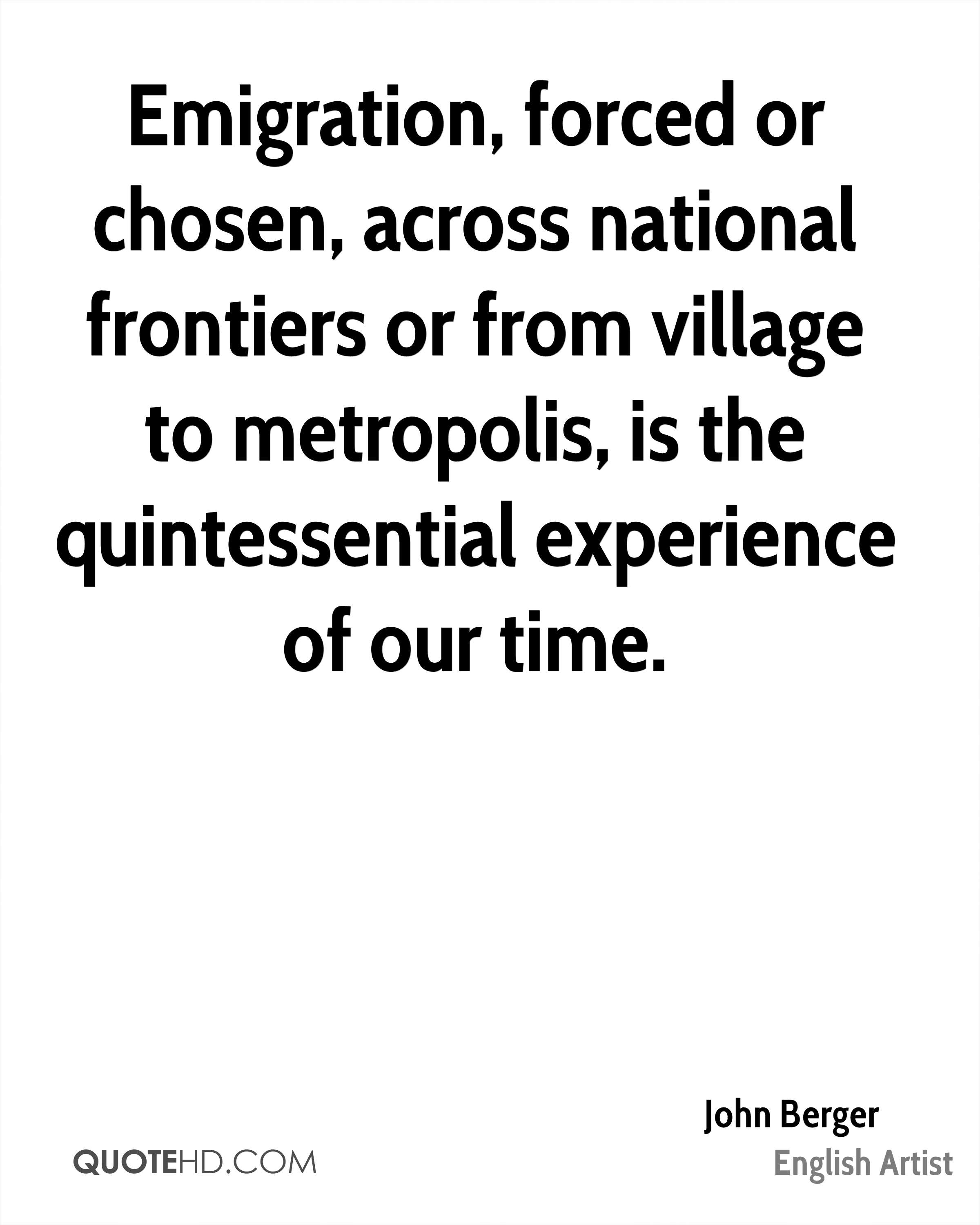 Emigration, forced or chosen, across national frontiers or from village to metropolis, is the quintessential experience of our time.