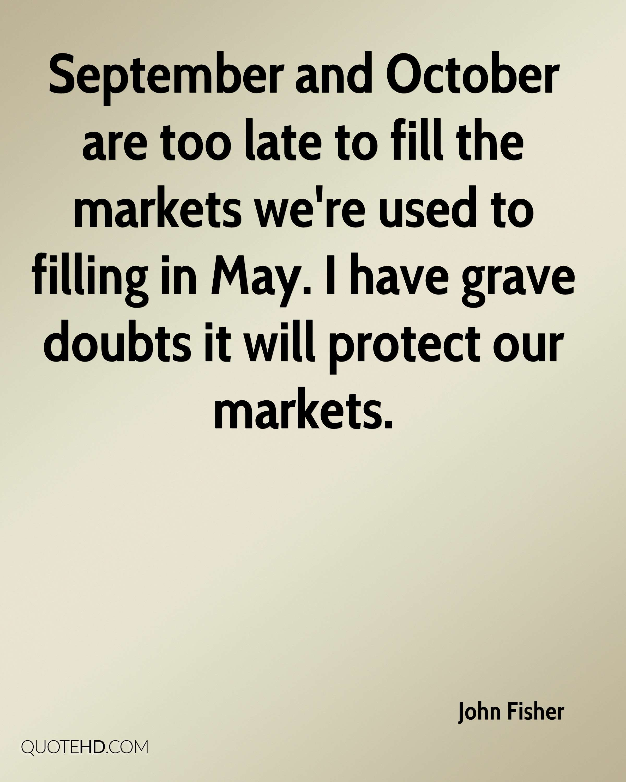 September and October are too late to fill the markets we're used to filling in May. I have grave doubts it will protect our markets.
