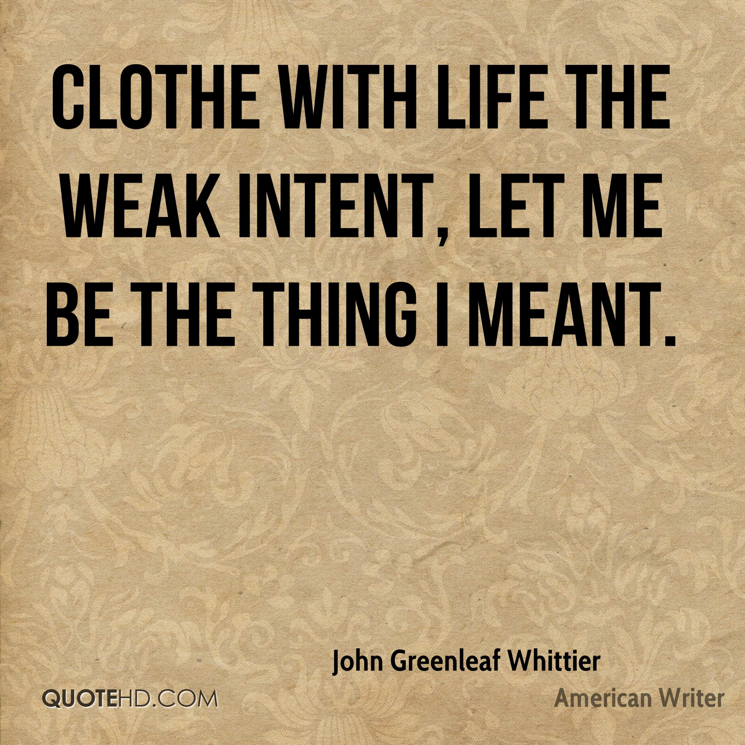 Clothe with life the weak intent, let me be the thing I meant.