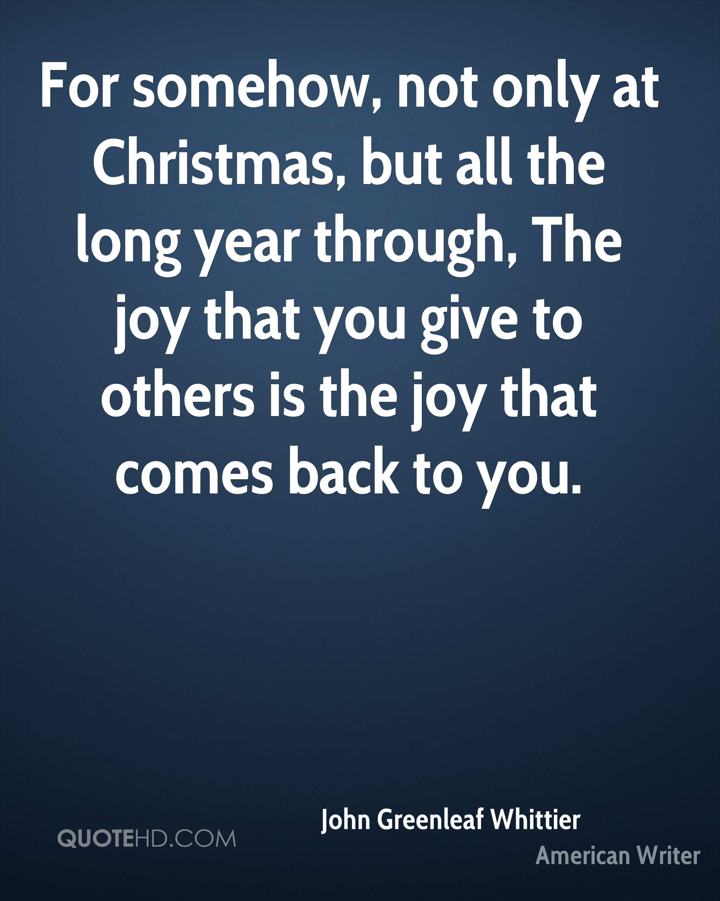 For somehow, not only at Christmas, but all the long year through, The joy that you give to others is the joy that comes back to you.