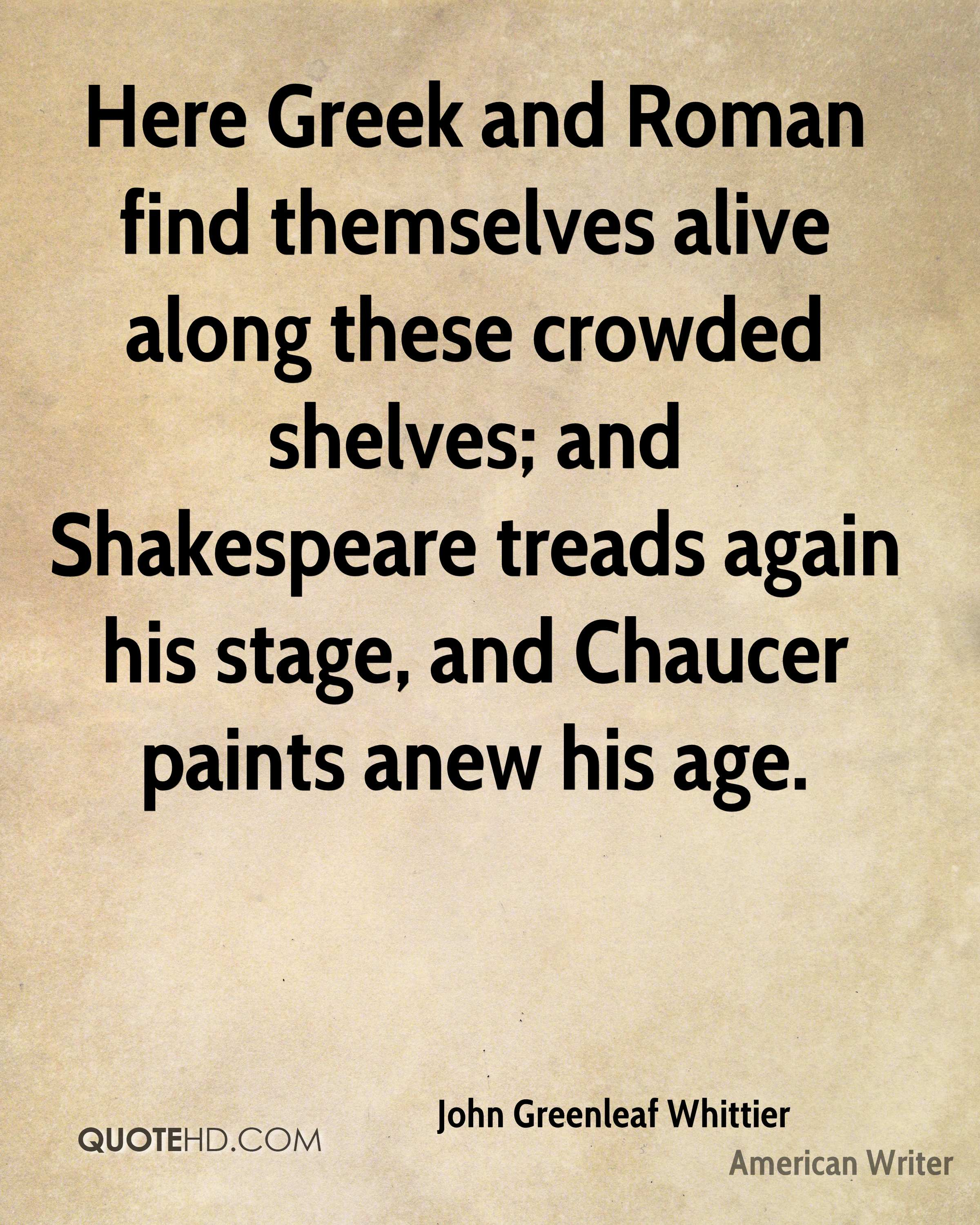 Here Greek and Roman find themselves alive along these crowded shelves; and Shakespeare treads again his stage, and Chaucer paints anew his age.