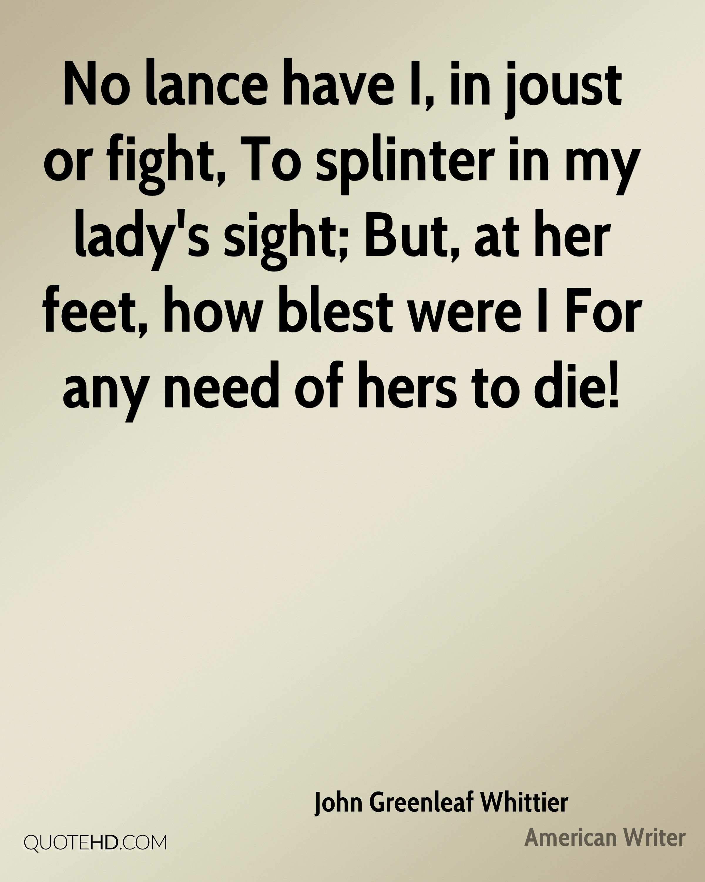 No lance have I, in joust or fight, To splinter in my lady's sight; But, at her feet, how blest were I For any need of hers to die!