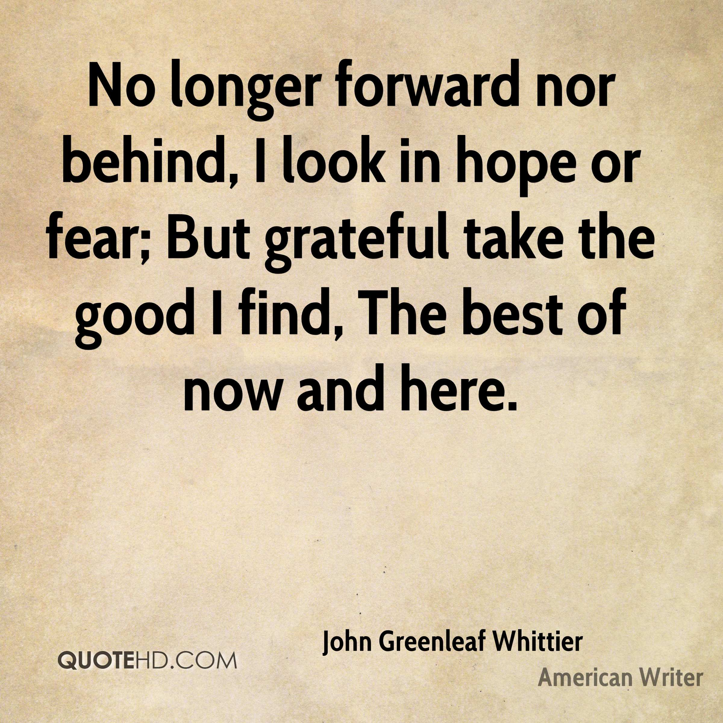 No longer forward nor behind, I look in hope or fear; But grateful take the good I find, The best of now and here.