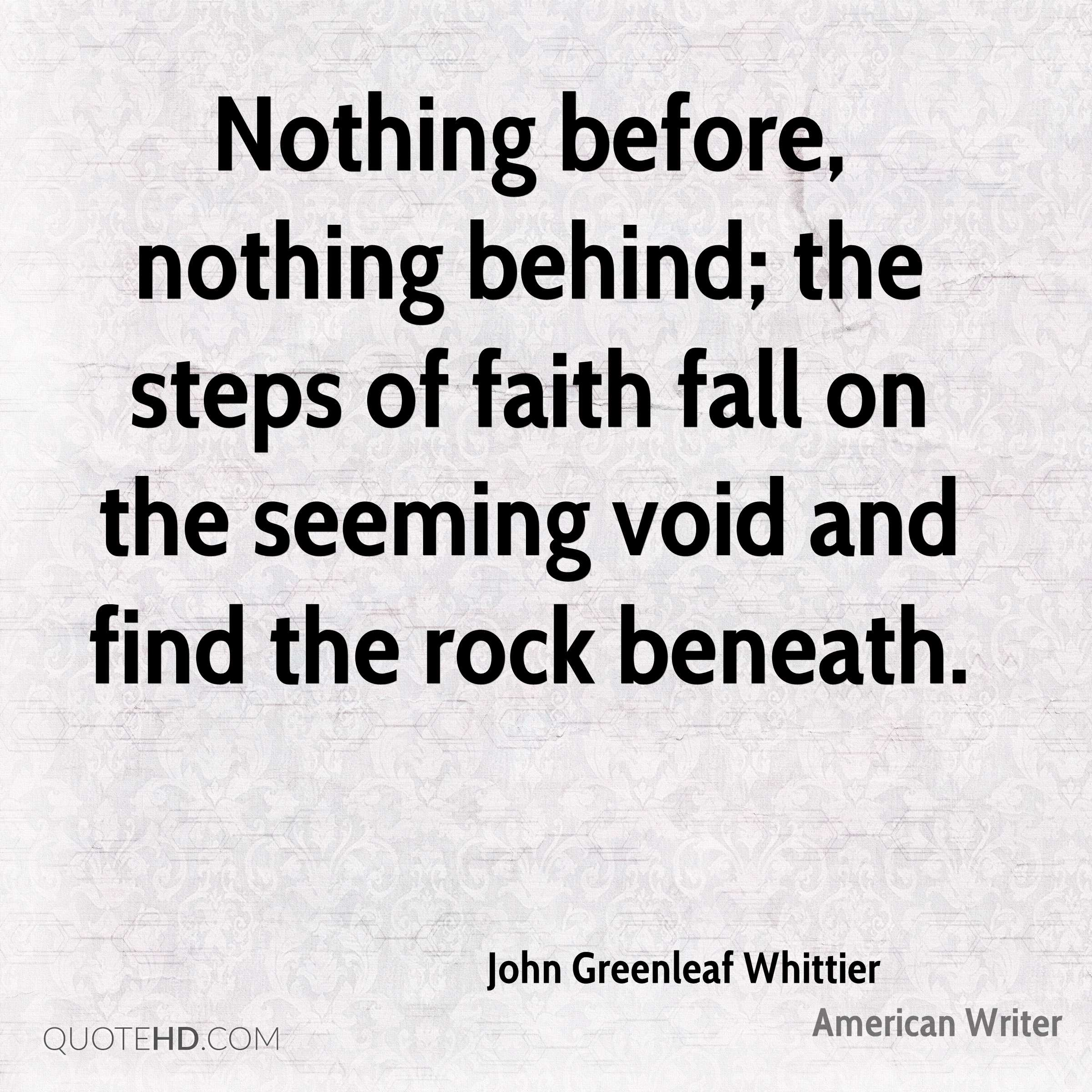 Nothing before, nothing behind; the steps of faith fall on the seeming void and find the rock beneath.