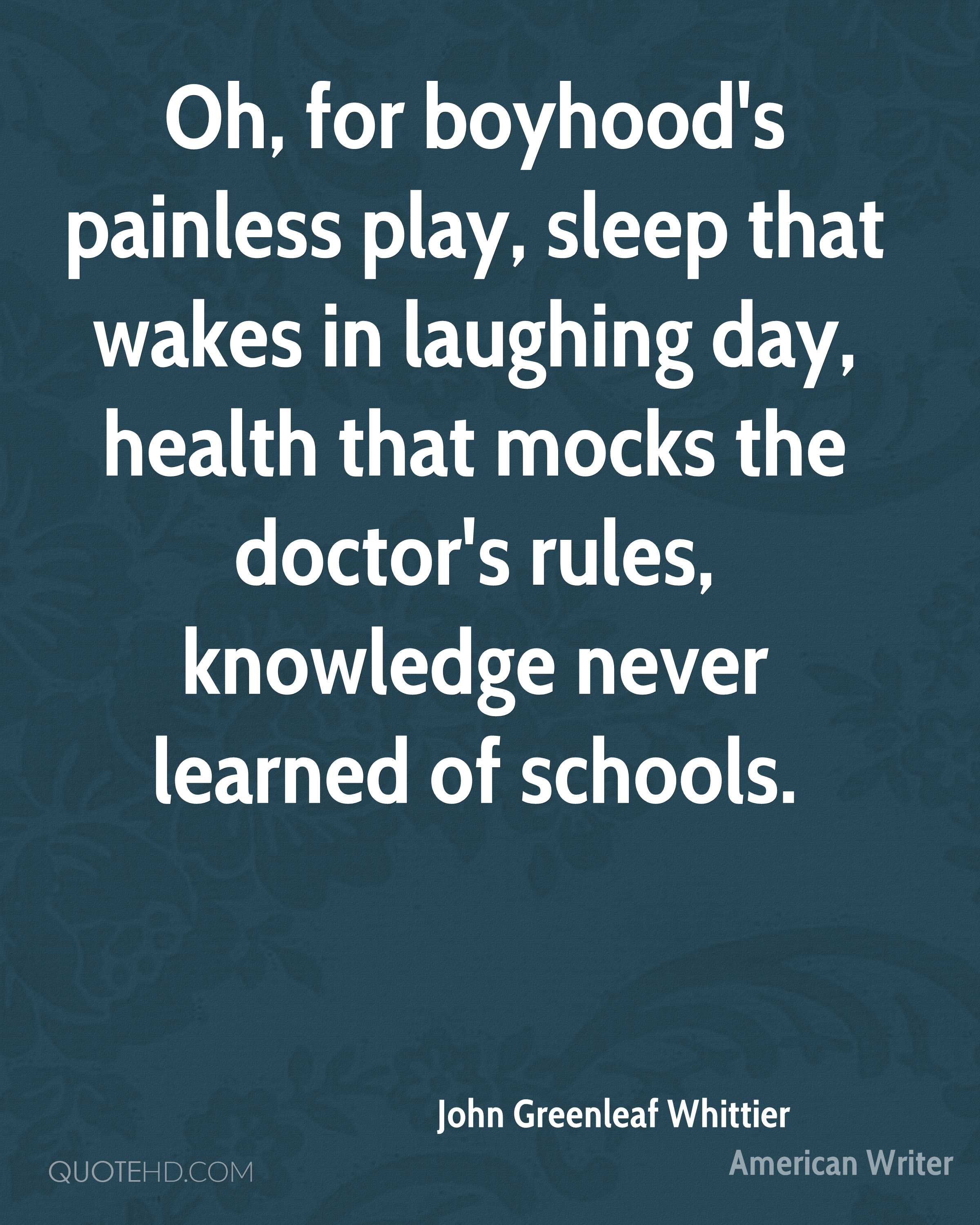 Oh, for boyhood's painless play, sleep that wakes in laughing day, health that mocks the doctor's rules, knowledge never learned of schools.
