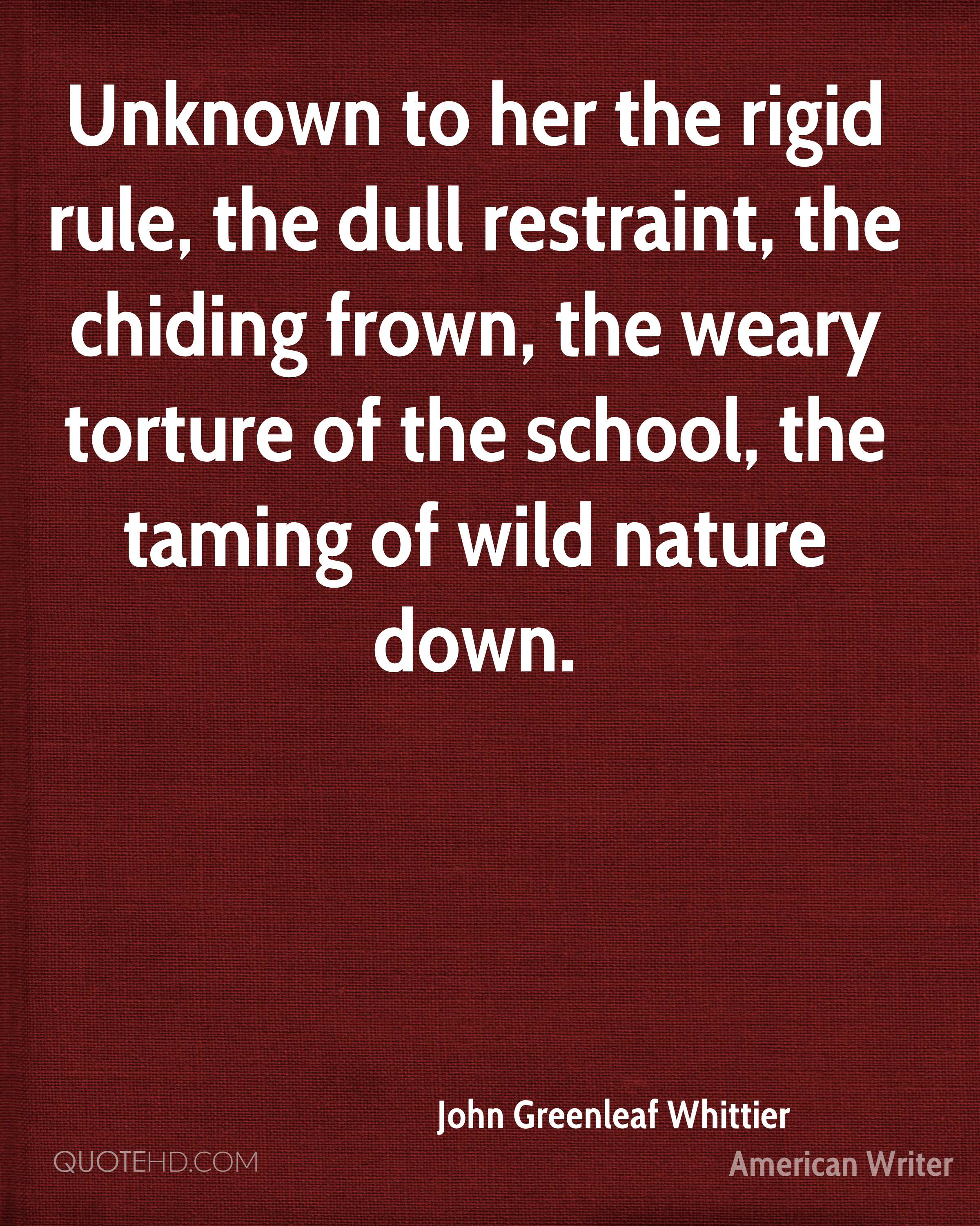 Unknown to her the rigid rule, the dull restraint, the chiding frown, the weary torture of the school, the taming of wild nature down.