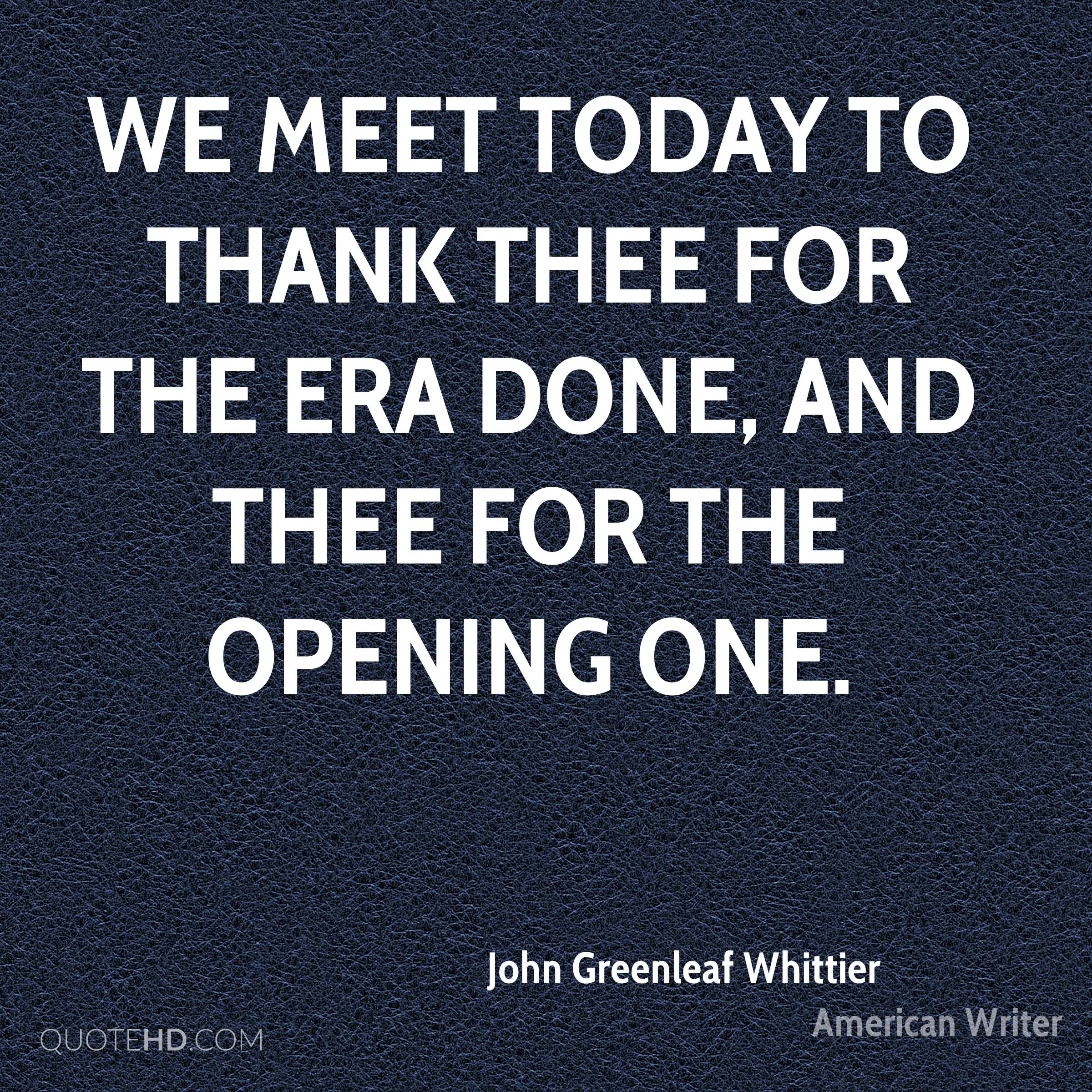 We meet today To thank Thee for the era done, And Thee for the opening one.