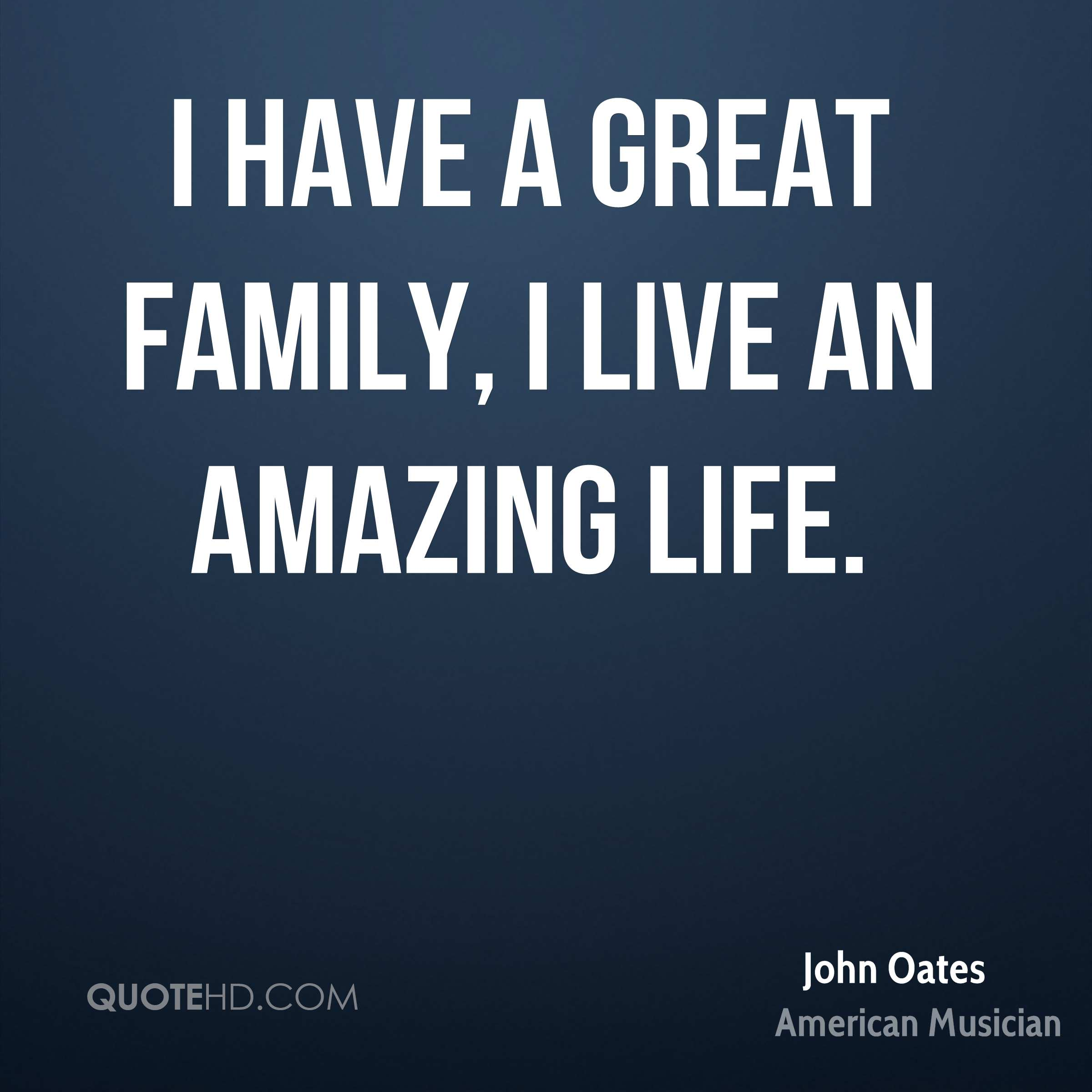 I have a great family, I live an amazing life.