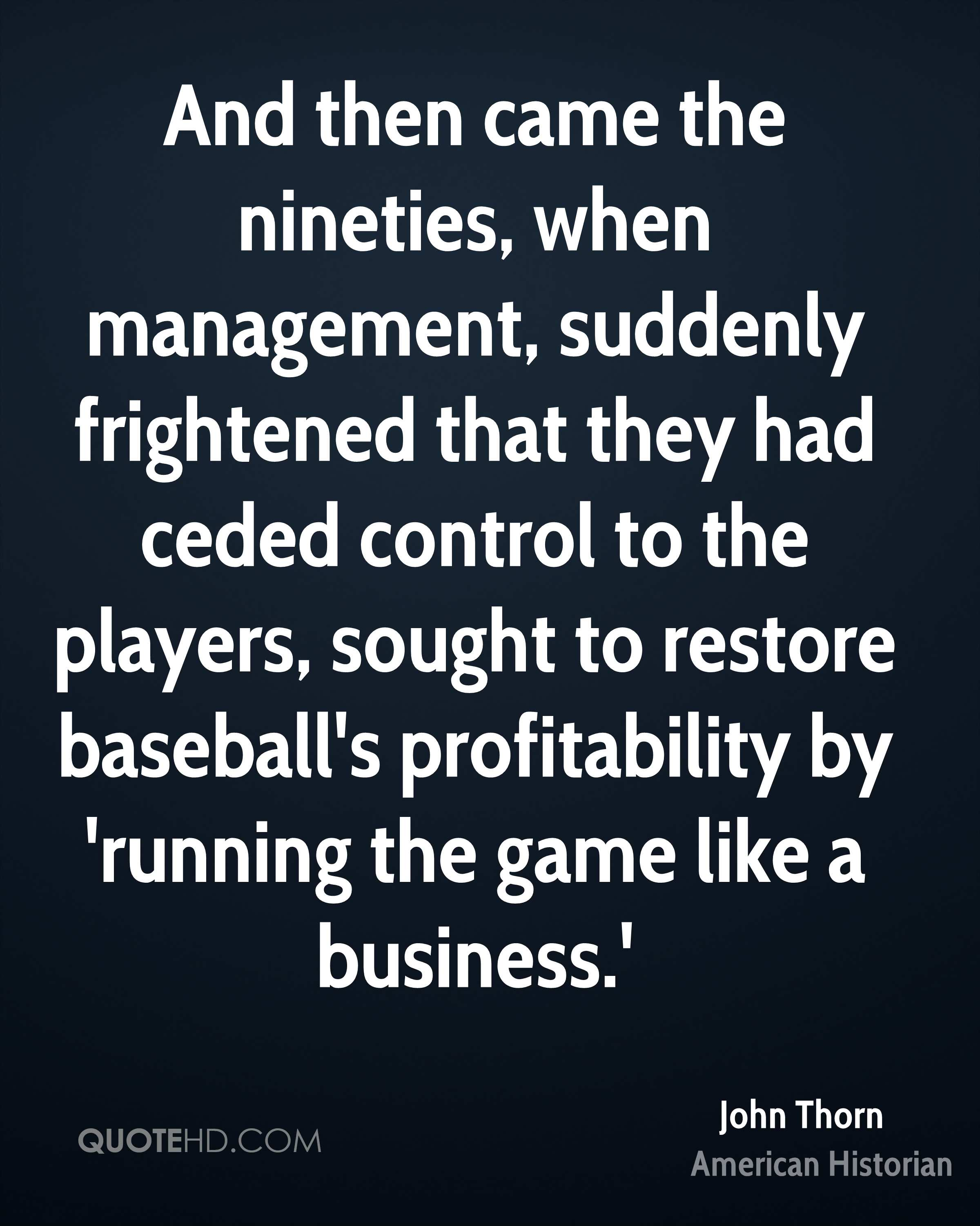 And then came the nineties, when management, suddenly frightened that they had ceded control to the players, sought to restore baseball's profitability by 'running the game like a business.'