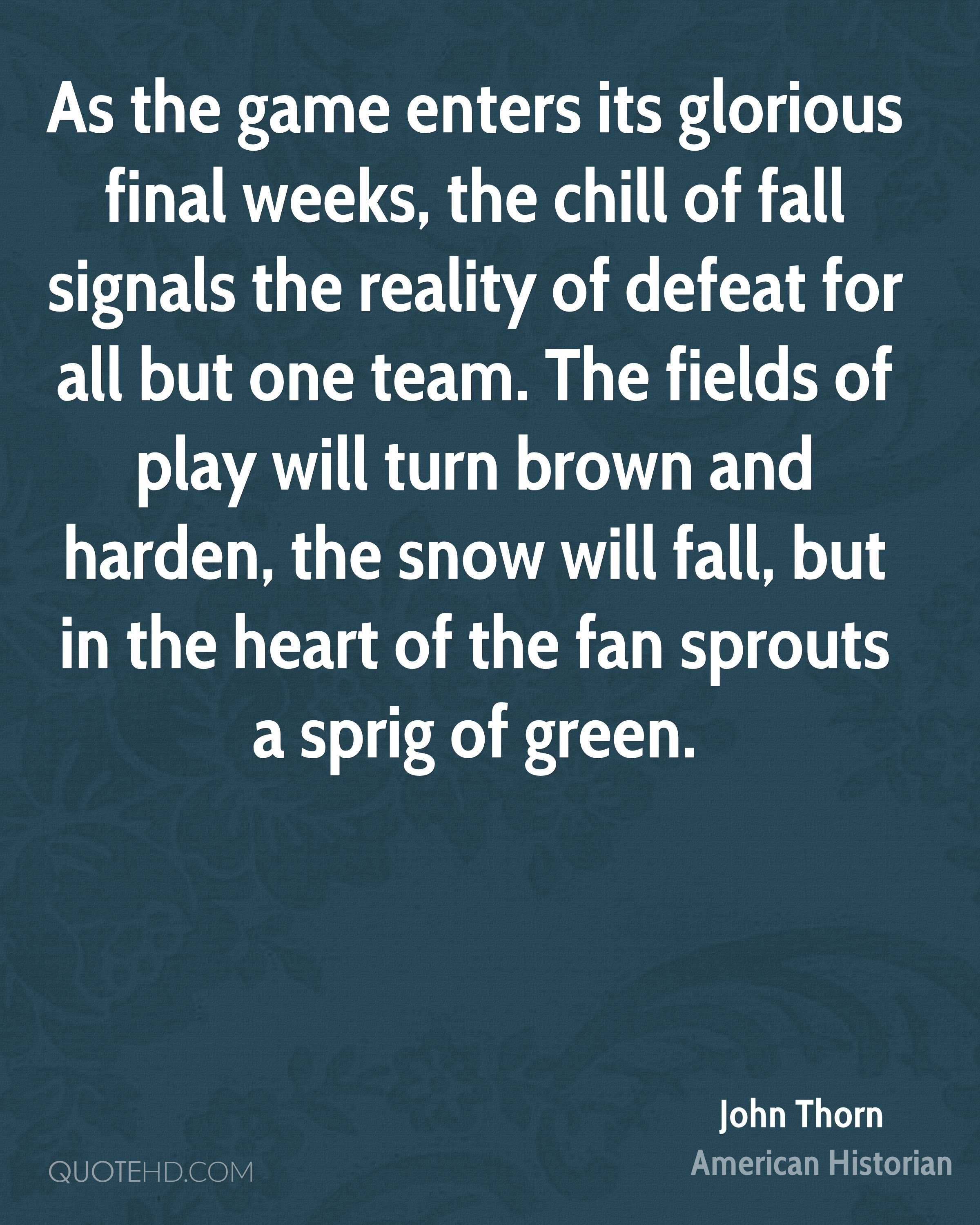 As the game enters its glorious final weeks, the chill of fall signals the reality of defeat for all but one team. The fields of play will turn brown and harden, the snow will fall, but in the heart of the fan sprouts a sprig of green.