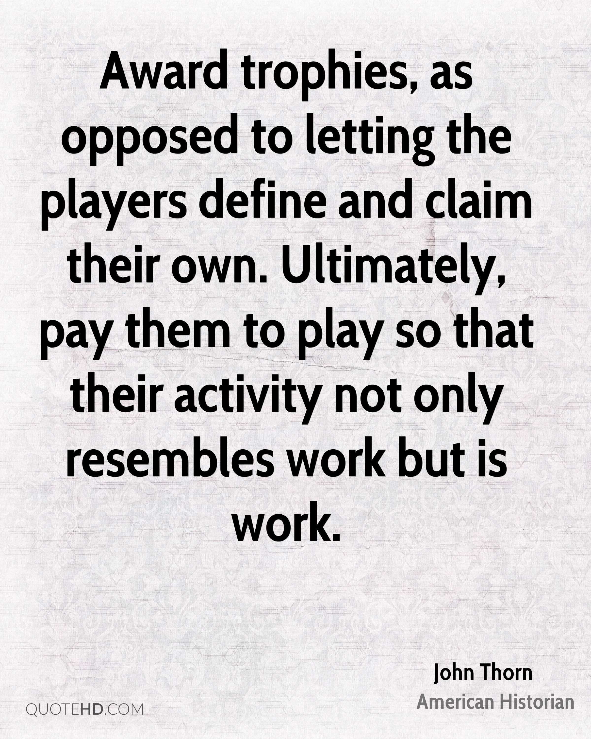 Award trophies, as opposed to letting the players define and claim their own. Ultimately, pay them to play so that their activity not only resembles work but is work.