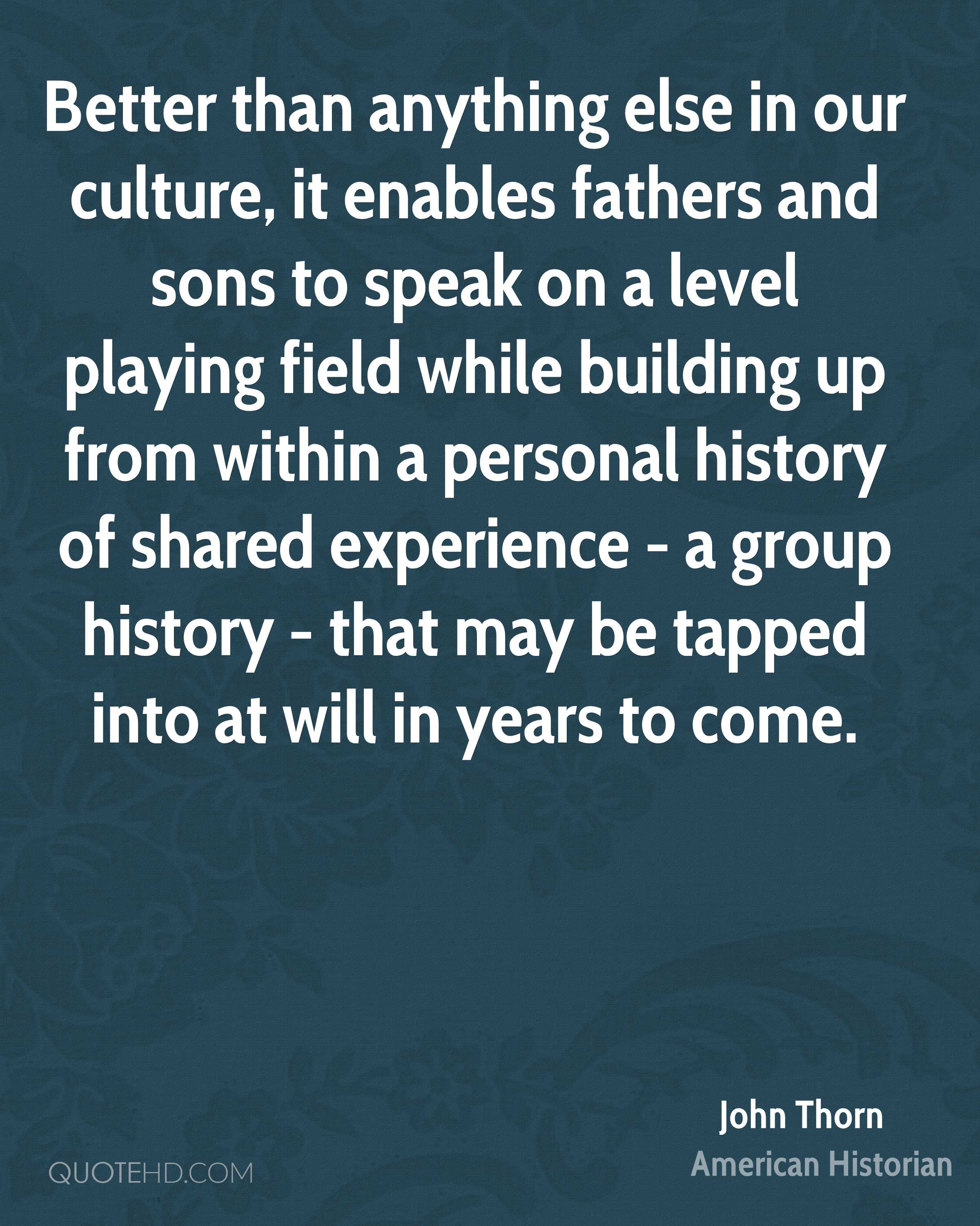Better than anything else in our culture, it enables fathers and sons to speak on a level playing field while building up from within a personal history of shared experience - a group history - that may be tapped into at will in years to come.