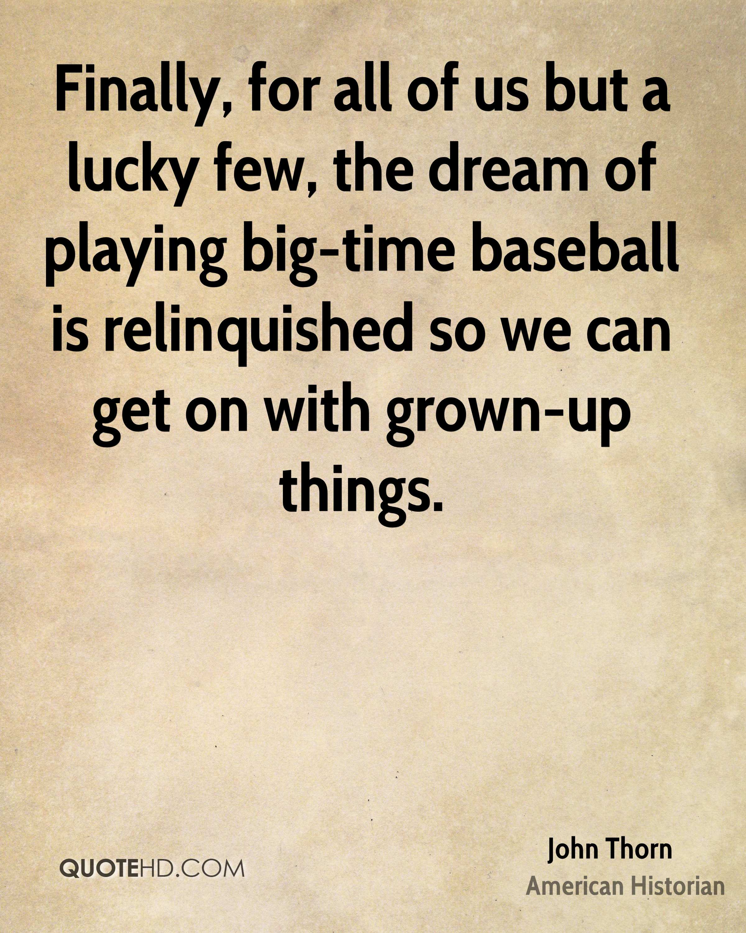 Finally, for all of us but a lucky few, the dream of playing big-time baseball is relinquished so we can get on with grown-up things.
