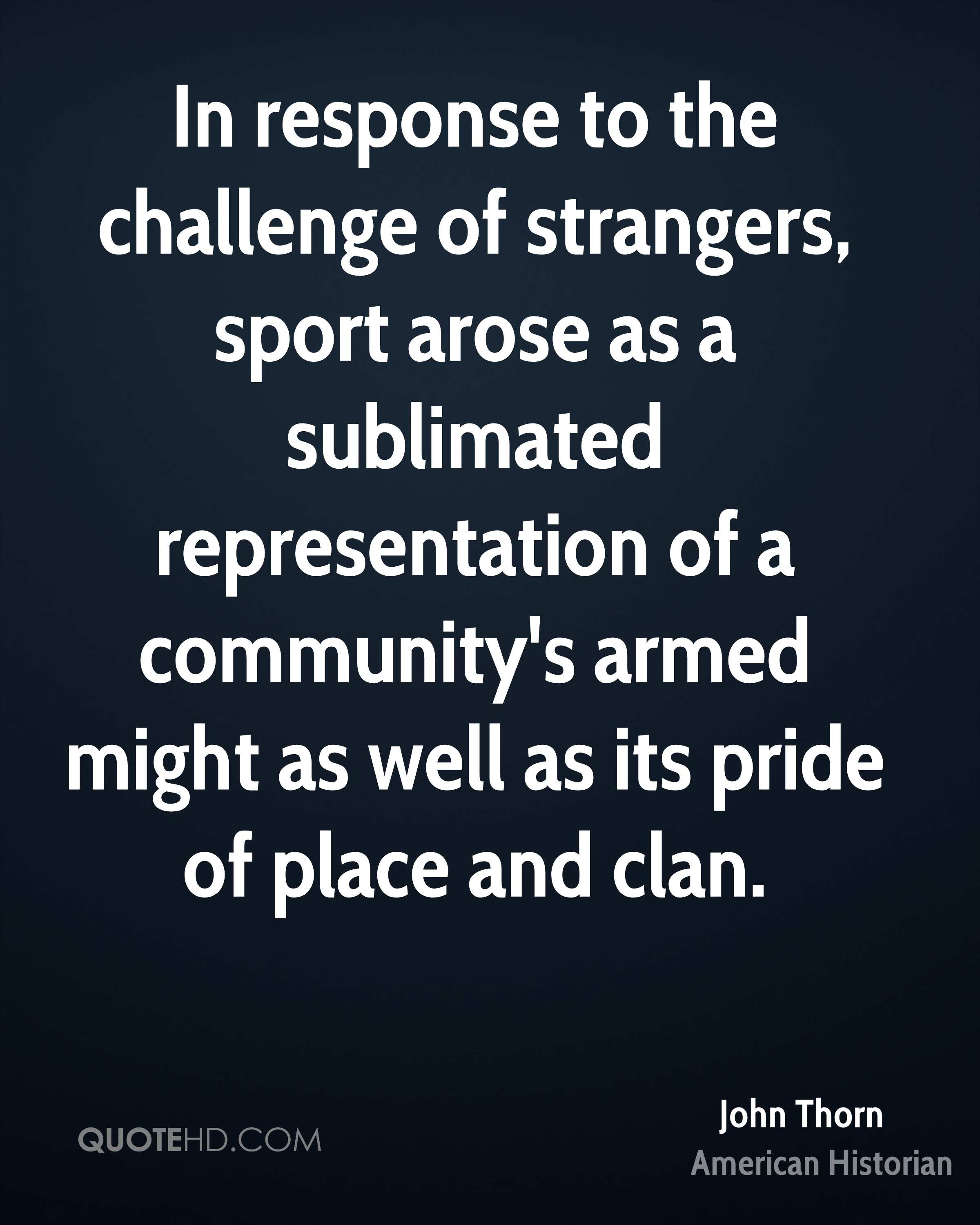In response to the challenge of strangers, sport arose as a sublimated representation of a community's armed might as well as its pride of place and clan.
