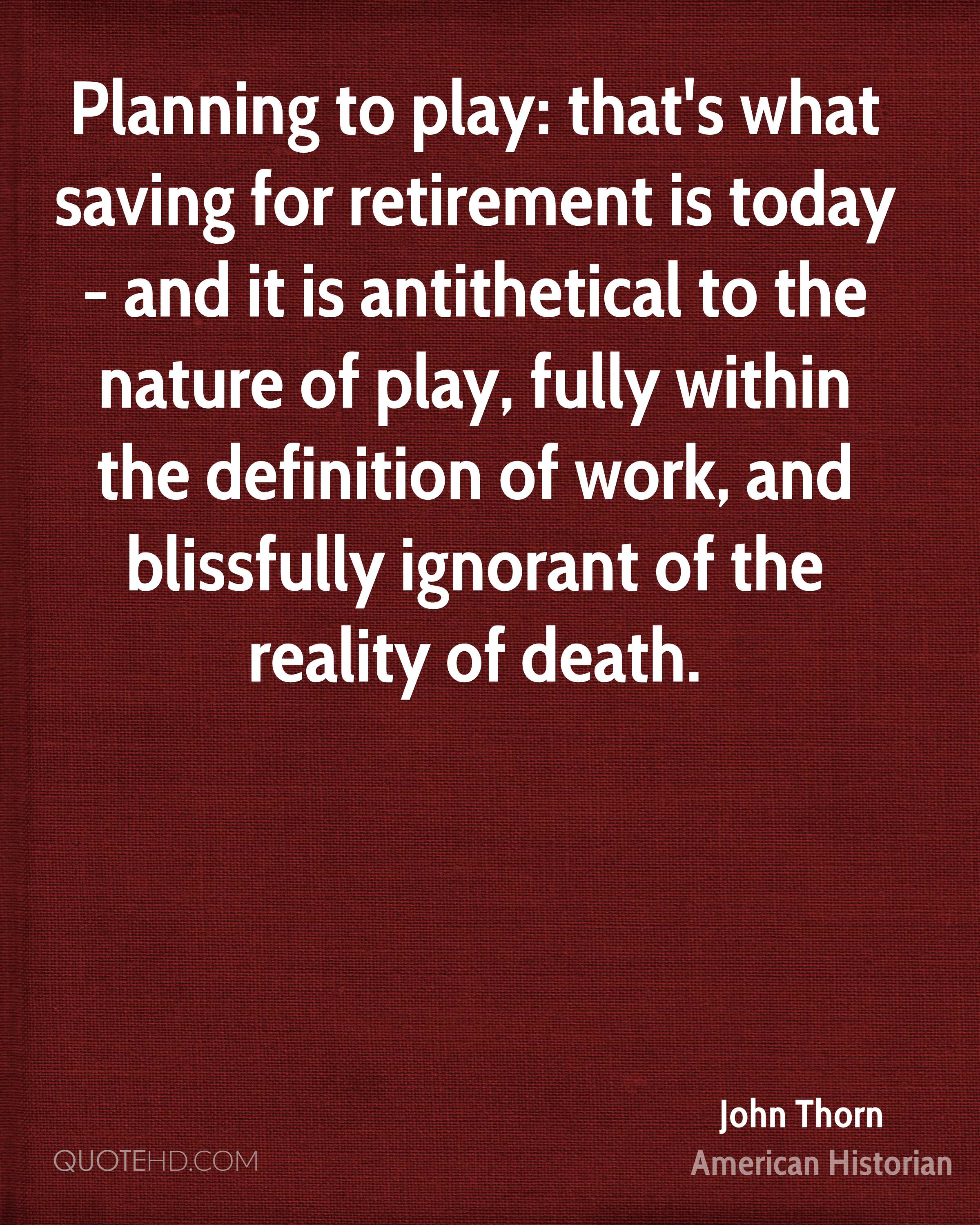 Planning to play: that's what saving for retirement is today - and it is antithetical to the nature of play, fully within the definition of work, and blissfully ignorant of the reality of death.