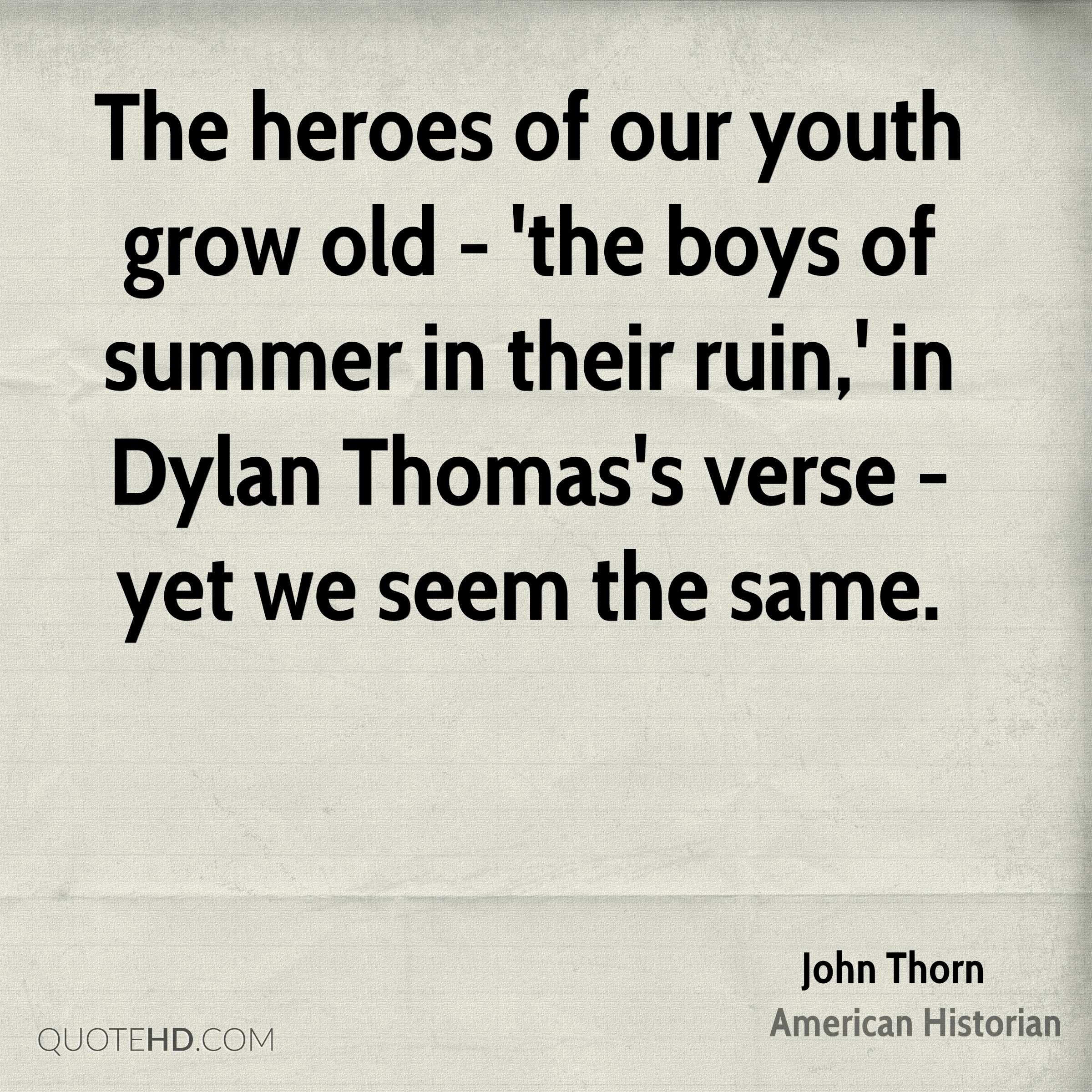 The heroes of our youth grow old - 'the boys of summer in their ruin,' in Dylan Thomas's verse - yet we seem the same.