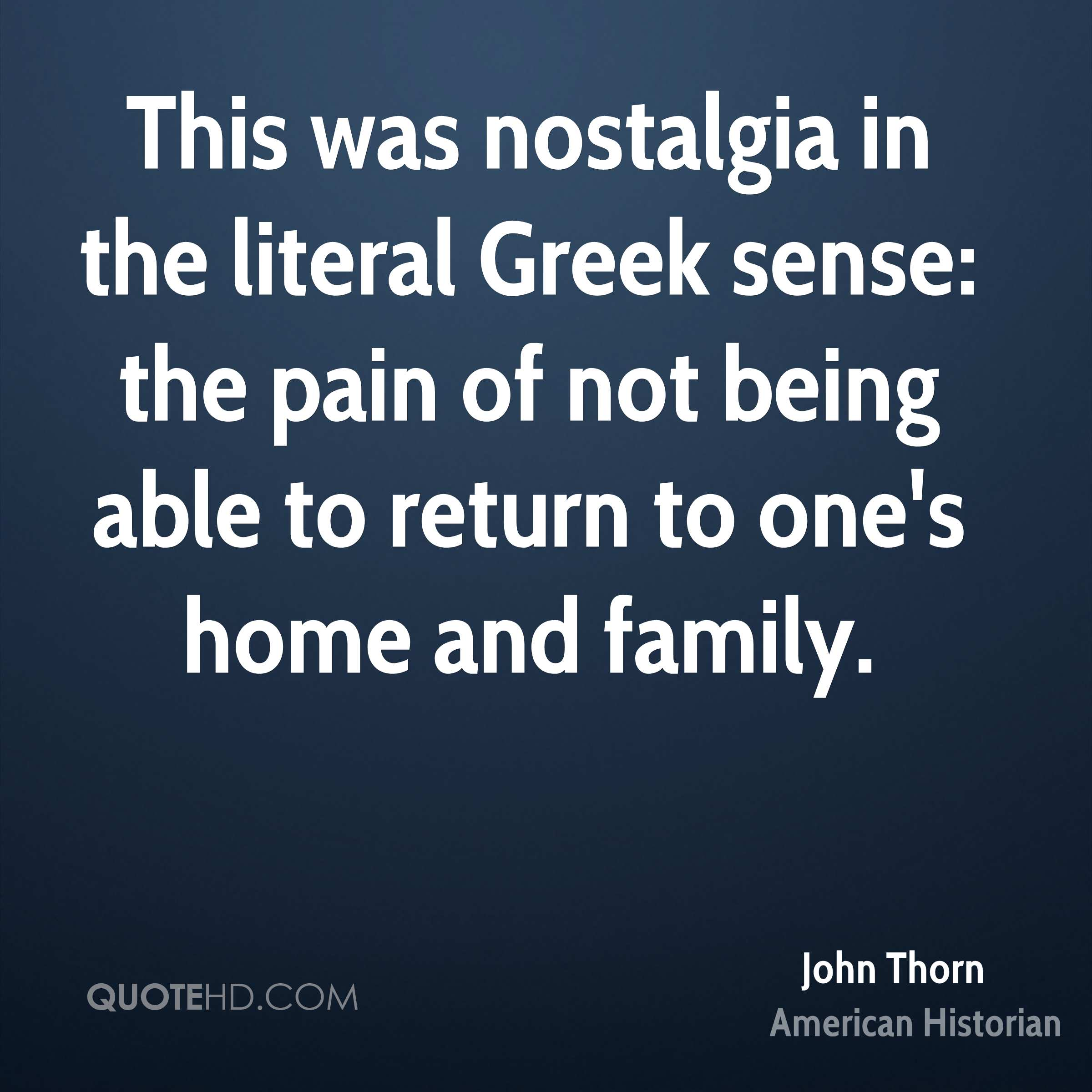 This was nostalgia in the literal Greek sense: the pain of not being able to return to one's home and family.