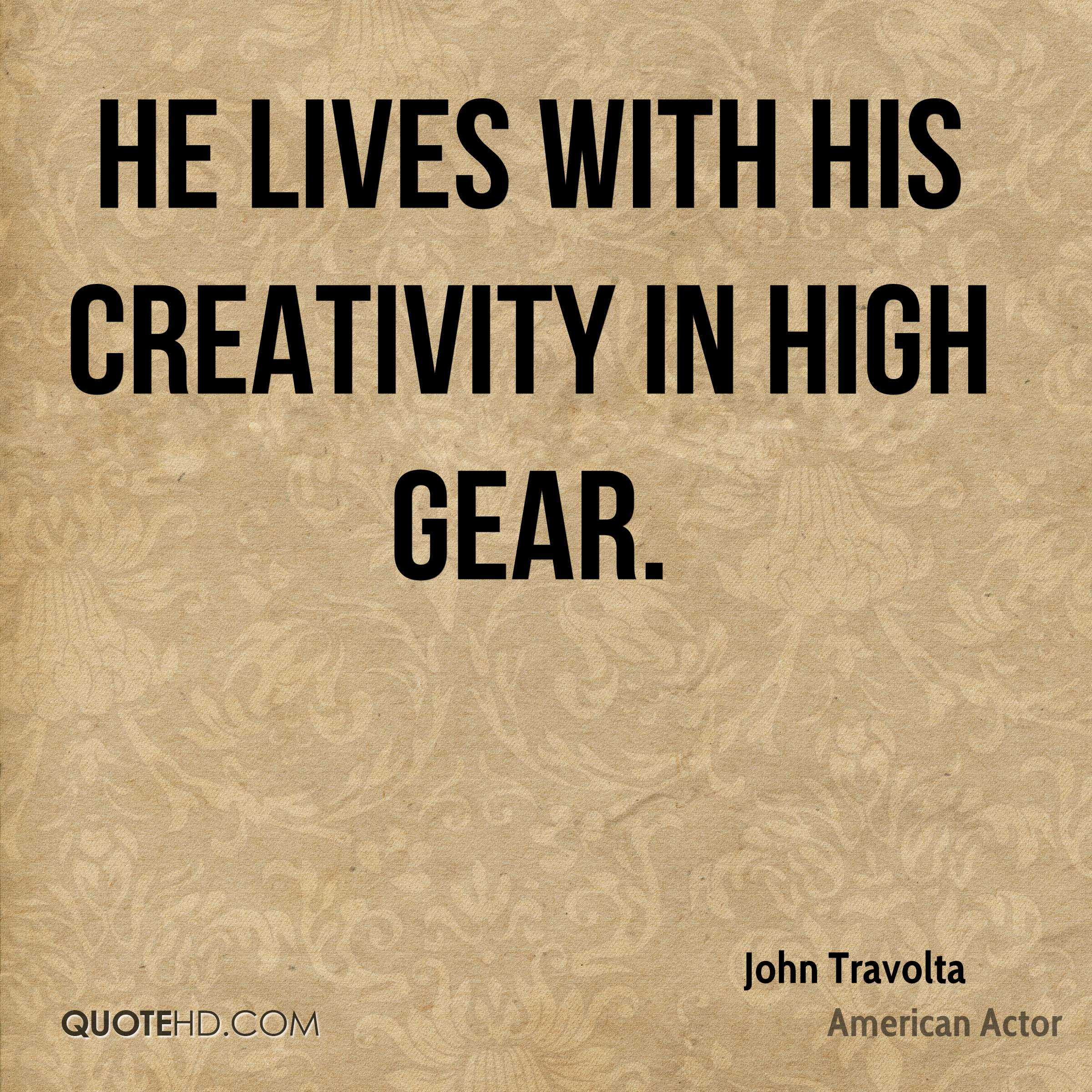 He lives with his creativity in high gear.