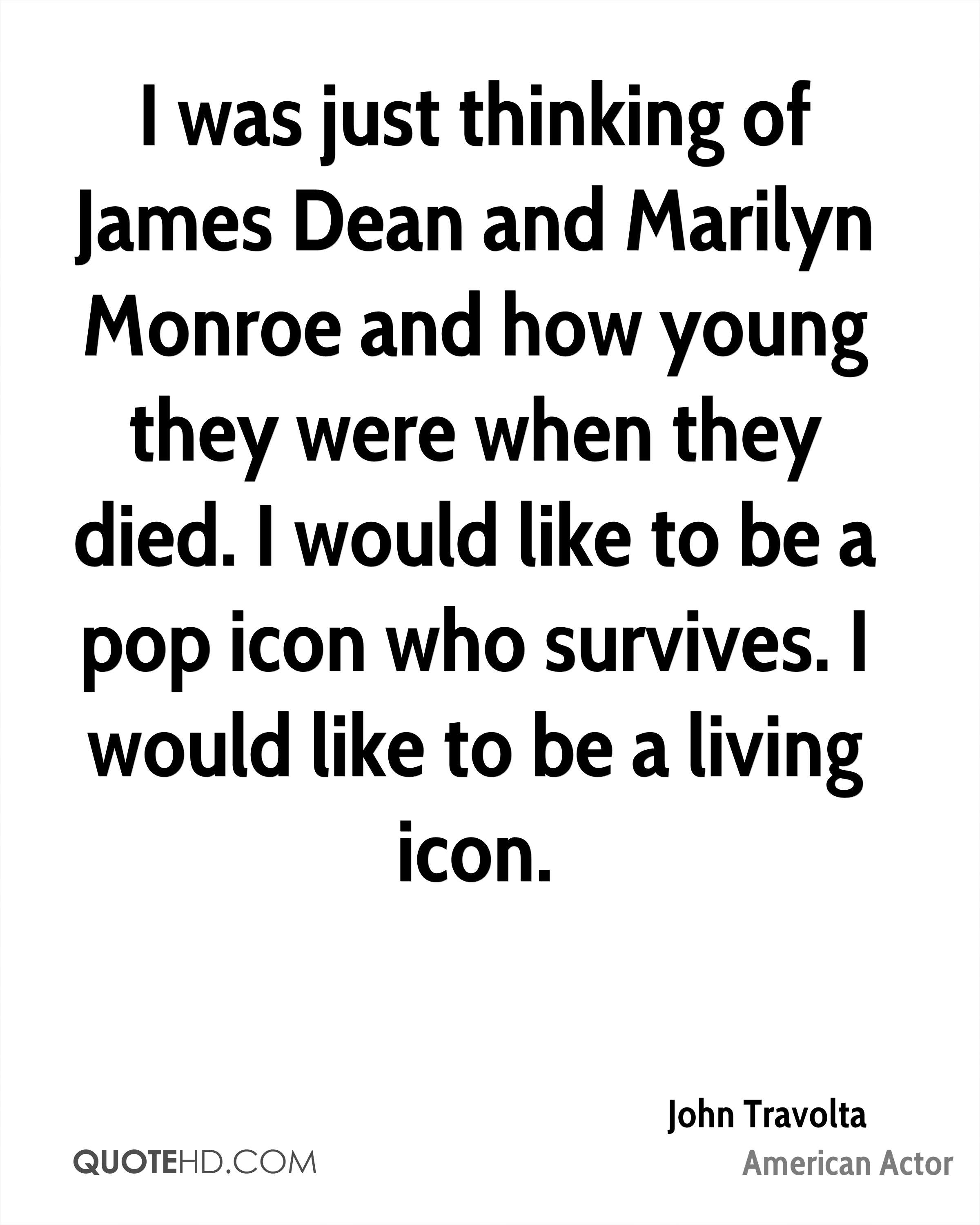 I was just thinking of James Dean and Marilyn Monroe and how young they were when they died. I would like to be a pop icon who survives. I would like to be a living icon.