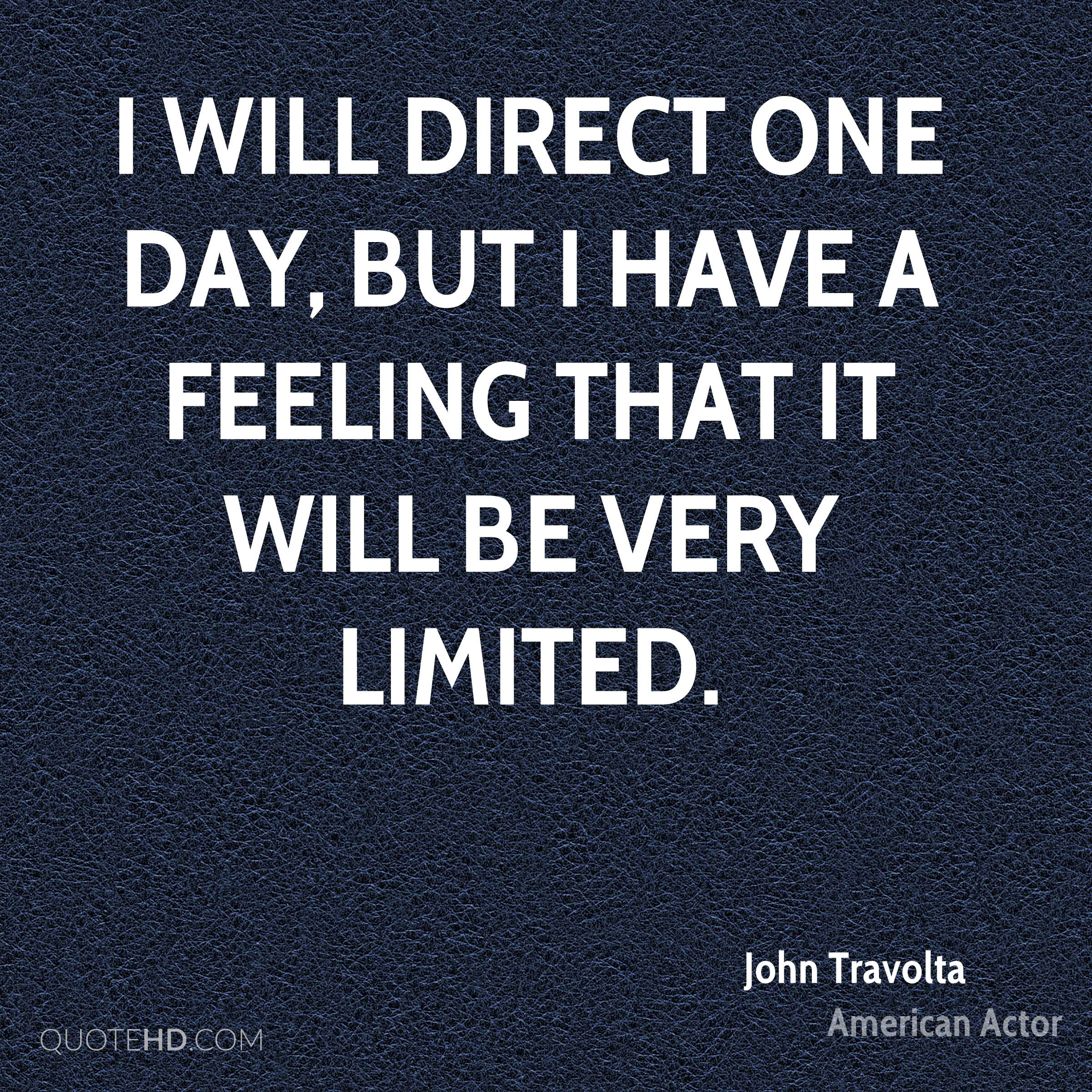 I will direct one day, but I have a feeling that it will be very limited.