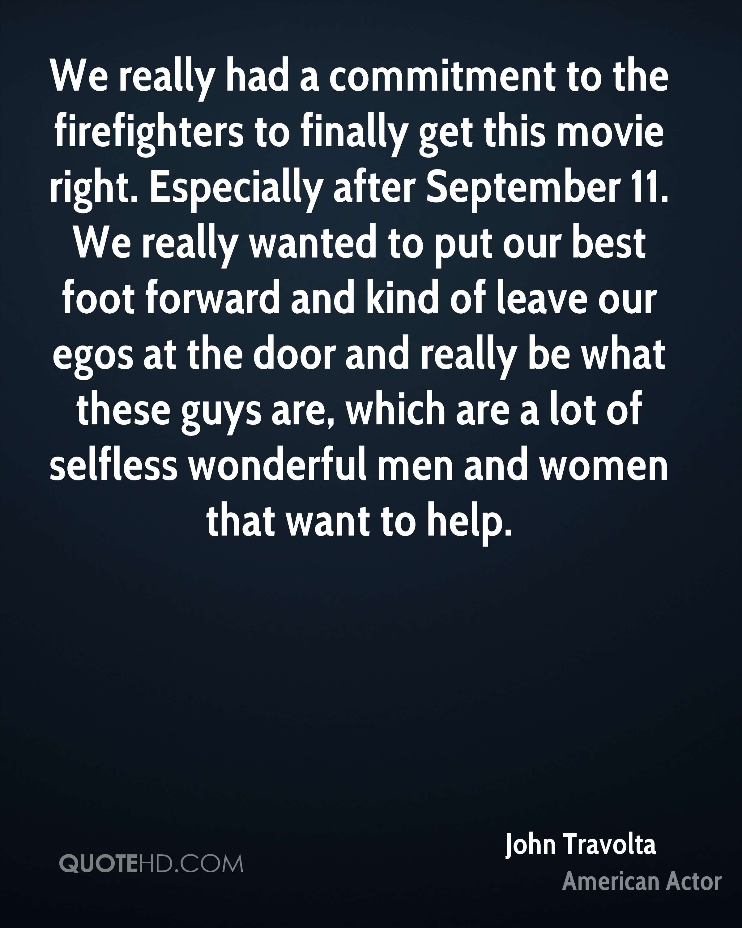 We really had a commitment to the firefighters to finally get this movie right. Especially after September 11. We really wanted to put our best foot forward and kind of leave our egos at the door and really be what these guys are, which are a lot of selfless wonderful men and women that want to help.