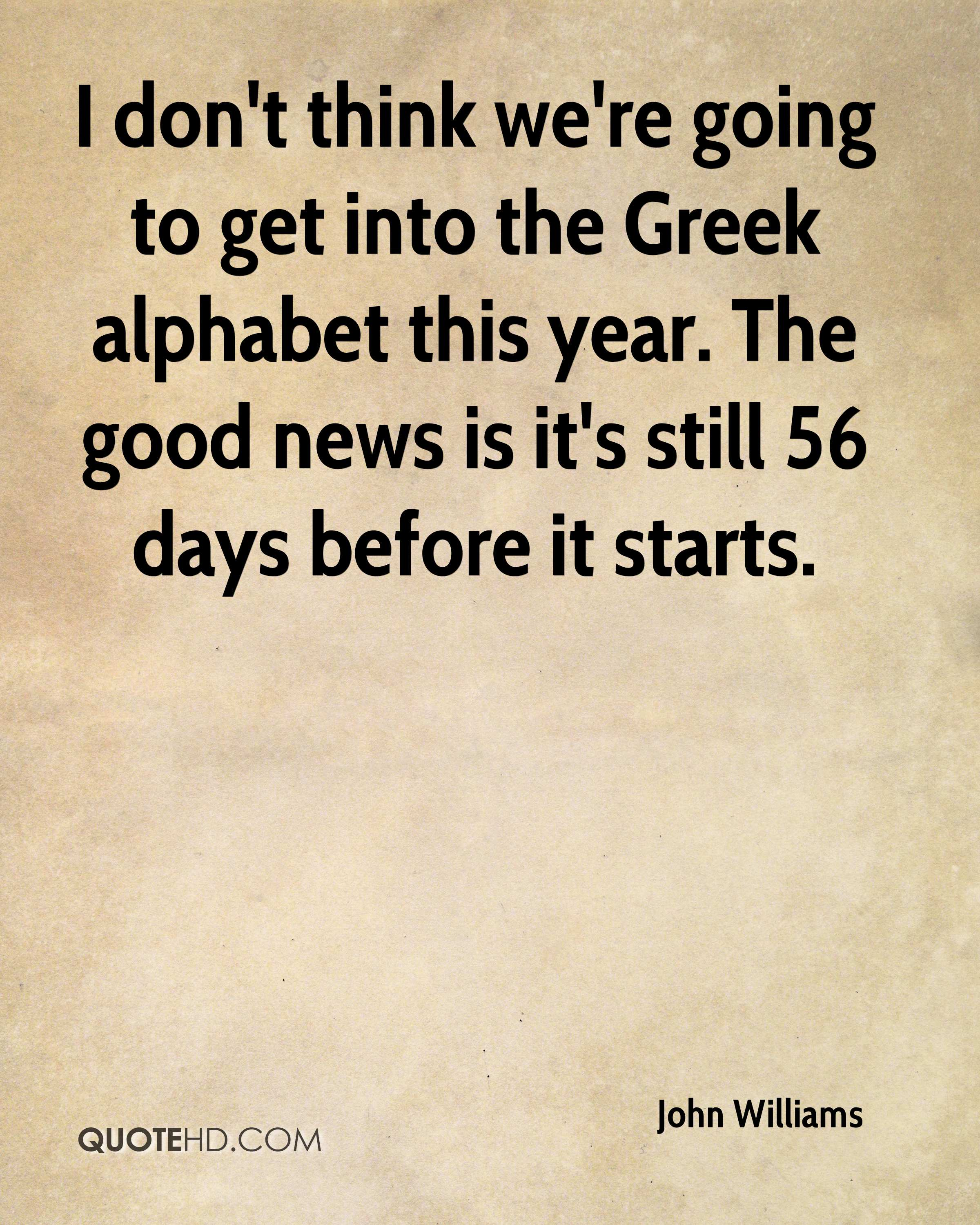 I don't think we're going to get into the Greek alphabet this year. The good news is it's still 56 days before it starts.