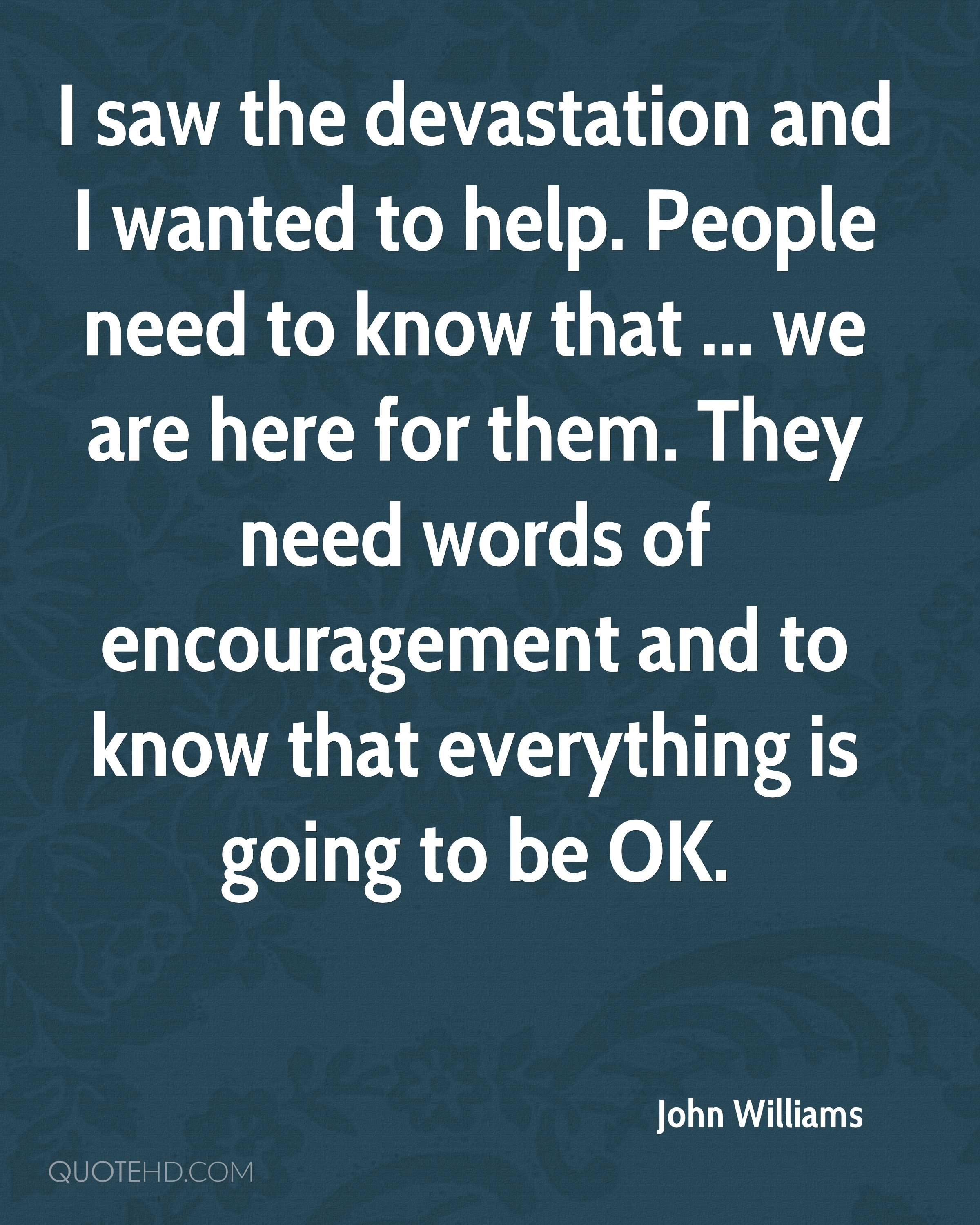 I saw the devastation and I wanted to help. People need to know that ... we are here for them. They need words of encouragement and to know that everything is going to be OK.
