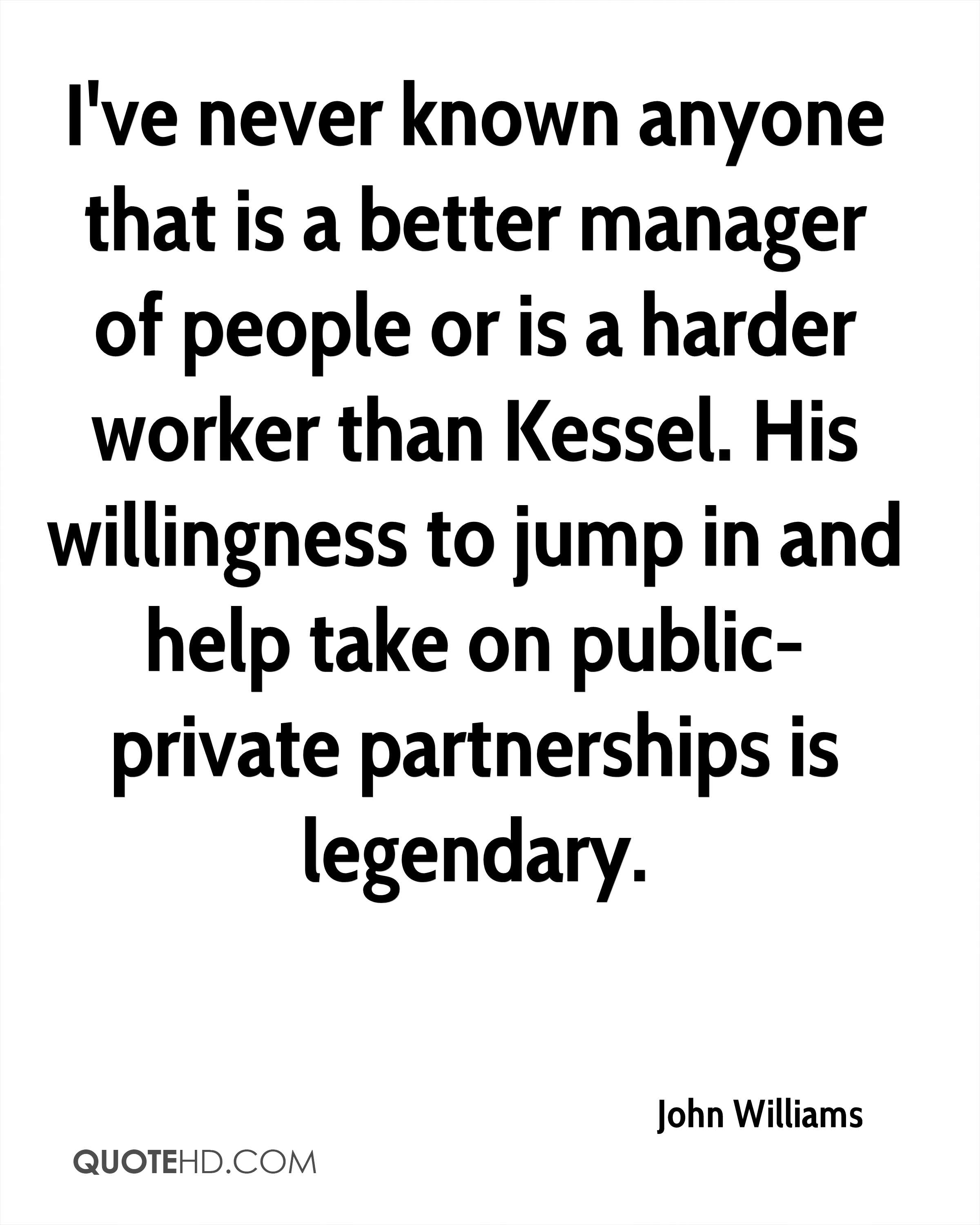 I've never known anyone that is a better manager of people or is a harder worker than Kessel. His willingness to jump in and help take on public-private partnerships is legendary.