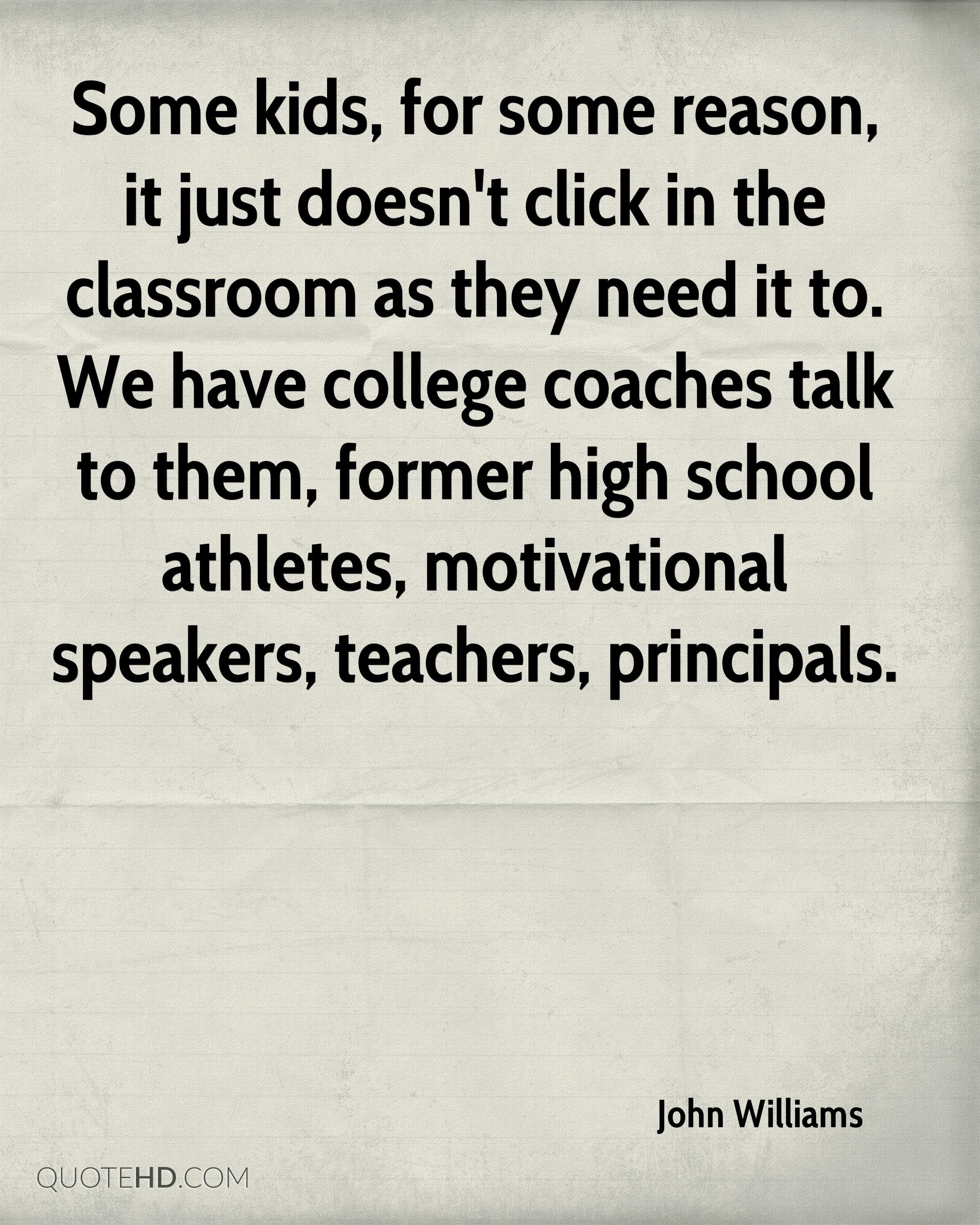 Some kids, for some reason, it just doesn't click in the classroom as they need it to. We have college coaches talk to them, former high school athletes, motivational speakers, teachers, principals.