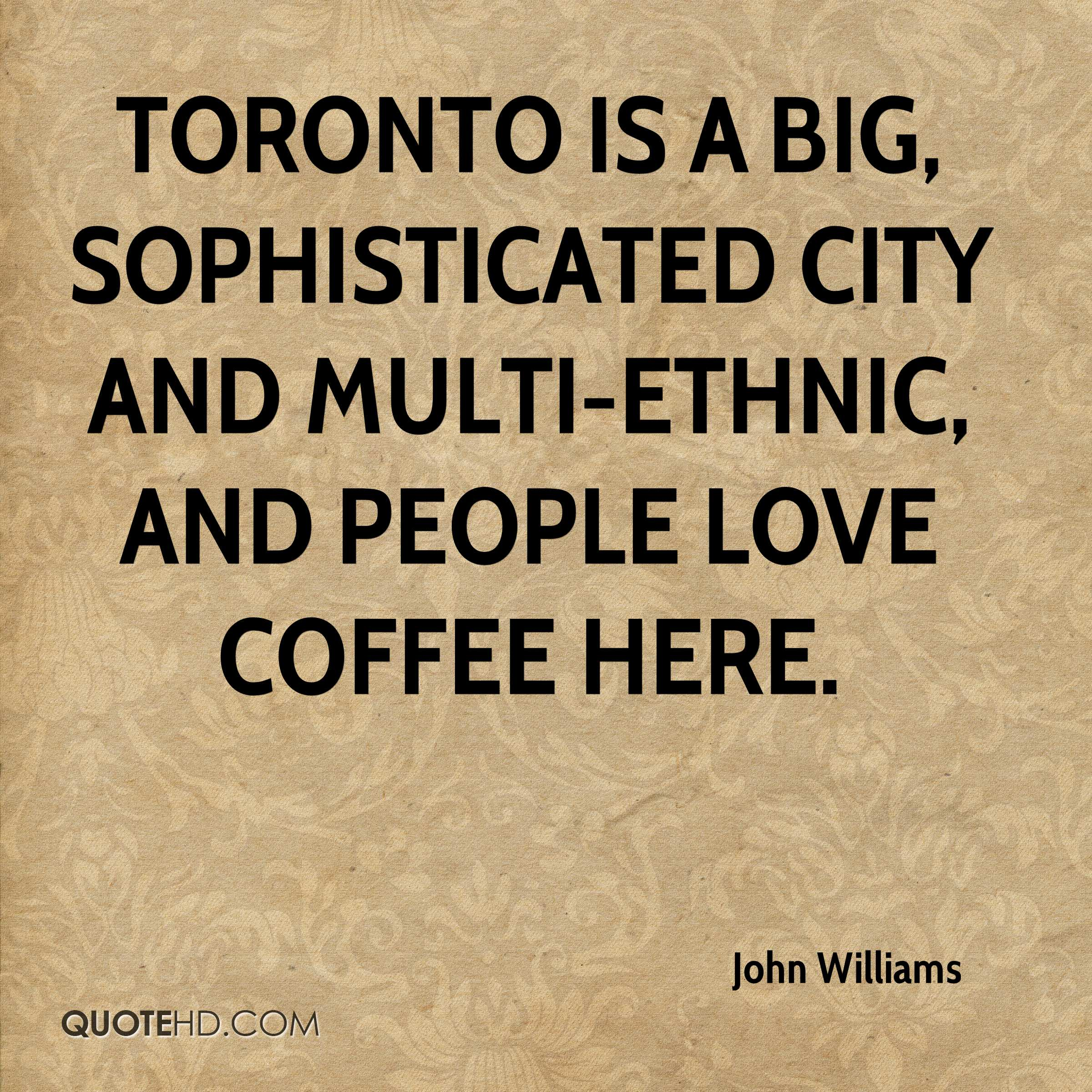 Toronto is a big, sophisticated city and multi-ethnic, and people love coffee here.
