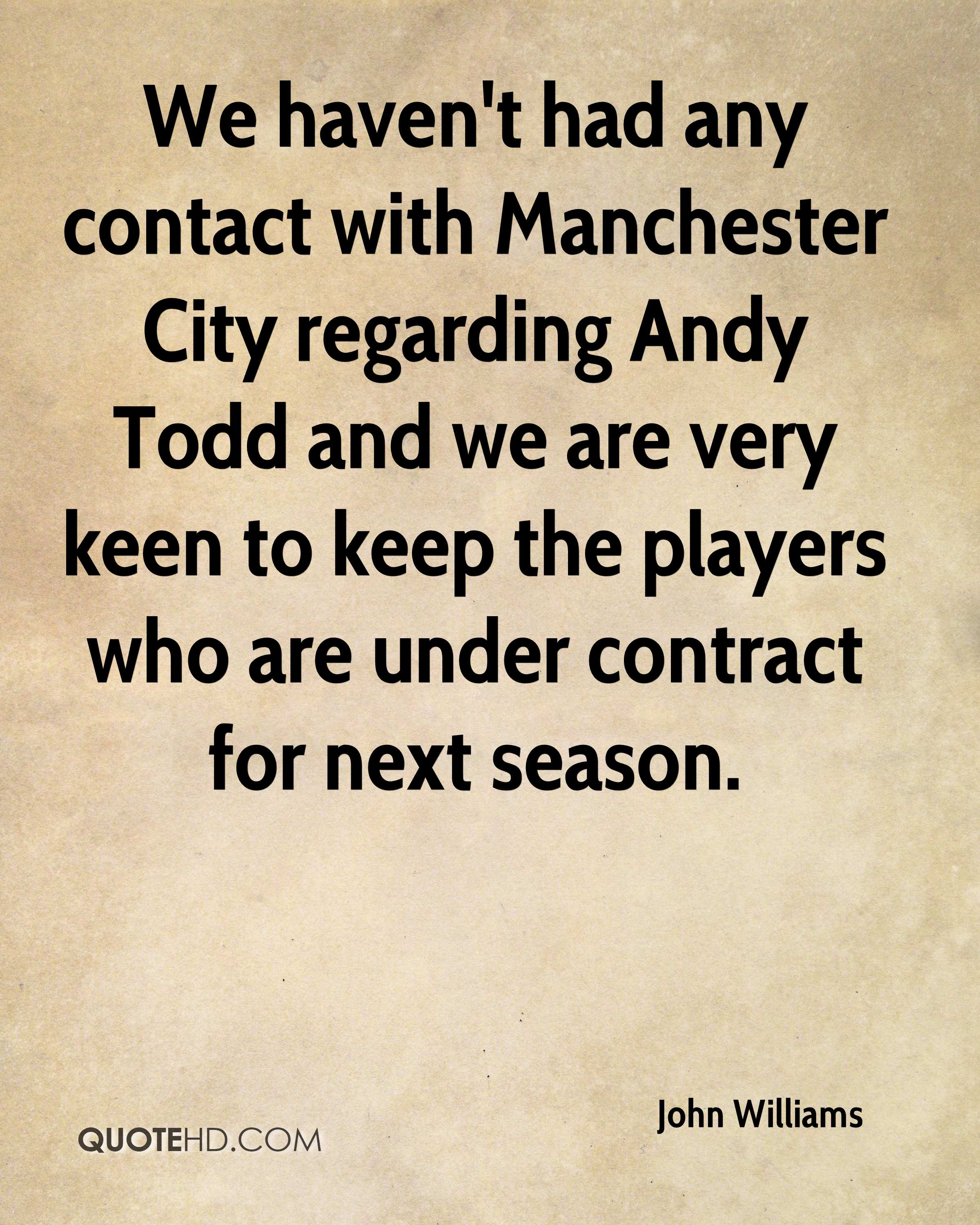 We haven't had any contact with Manchester City regarding Andy Todd and we are very keen to keep the players who are under contract for next season.