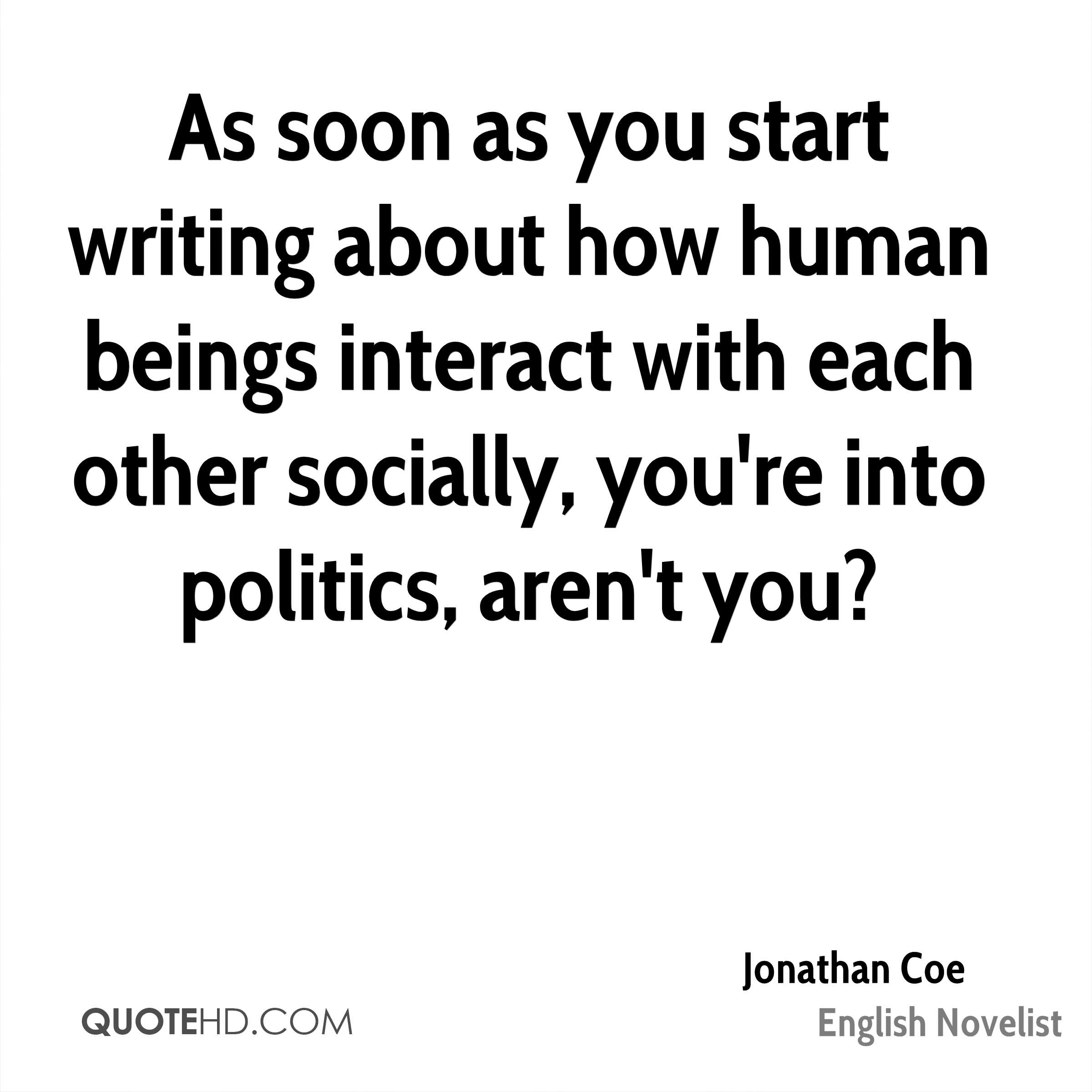 As soon as you start writing about how human beings interact with each other socially, you're into politics, aren't you?