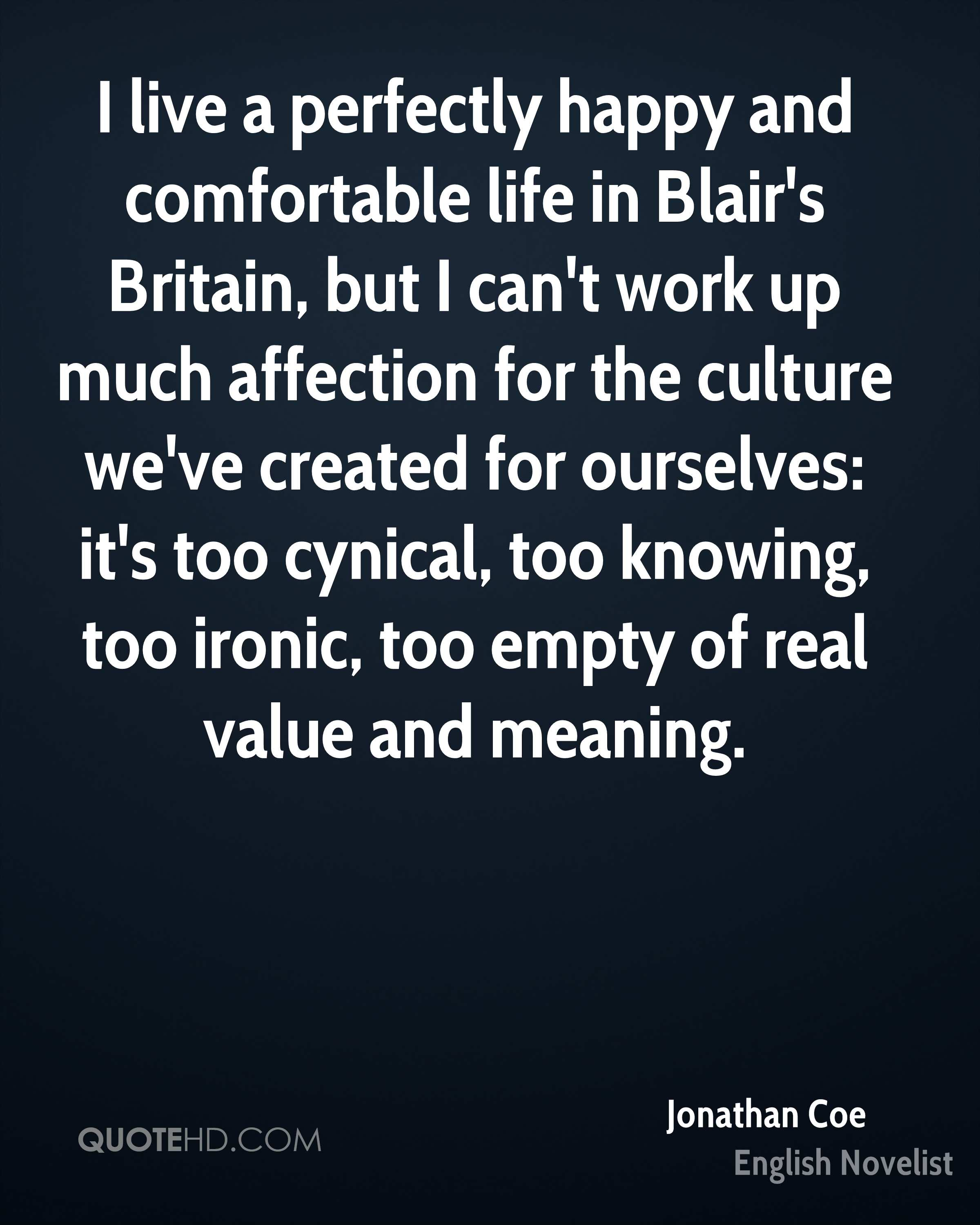 I live a perfectly happy and comfortable life in Blair's Britain, but I can't work up much affection for the culture we've created for ourselves: it's too cynical, too knowing, too ironic, too empty of real value and meaning.