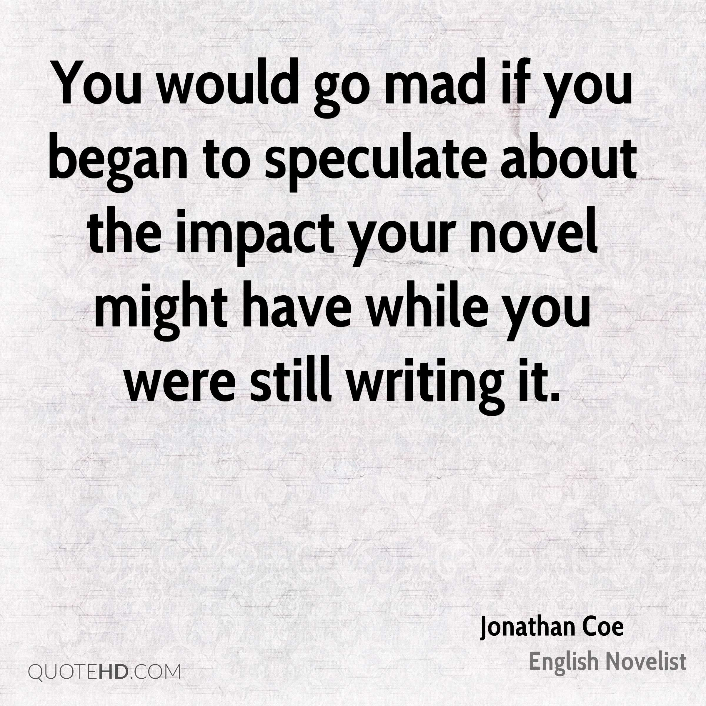 You would go mad if you began to speculate about the impact your novel might have while you were still writing it.