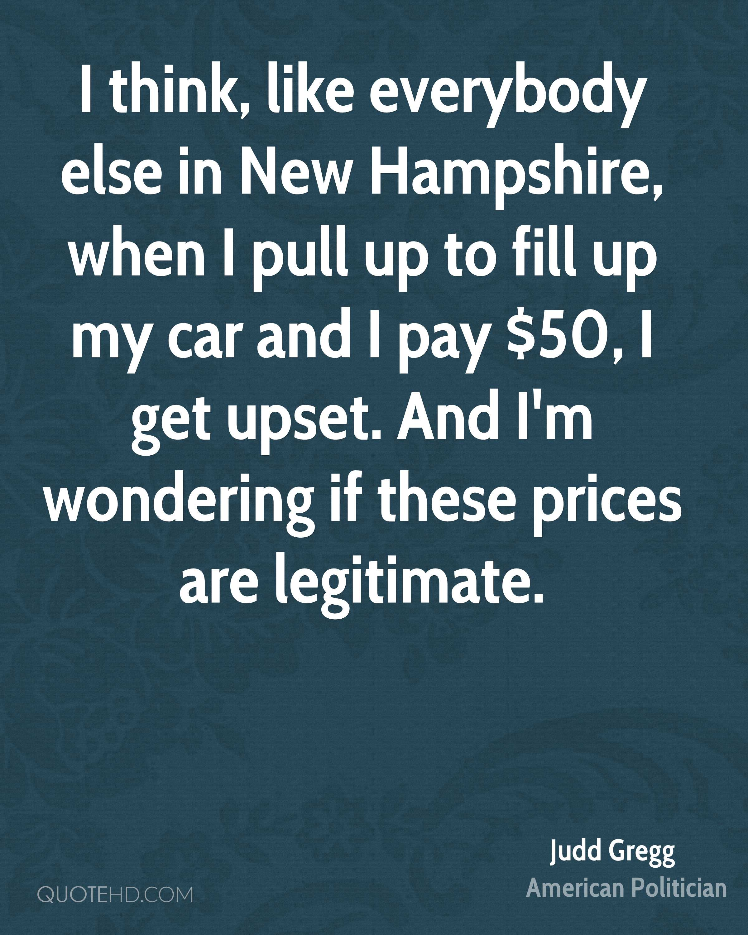I think, like everybody else in New Hampshire, when I pull up to fill up my car and I pay $50, I get upset. And I'm wondering if these prices are legitimate.