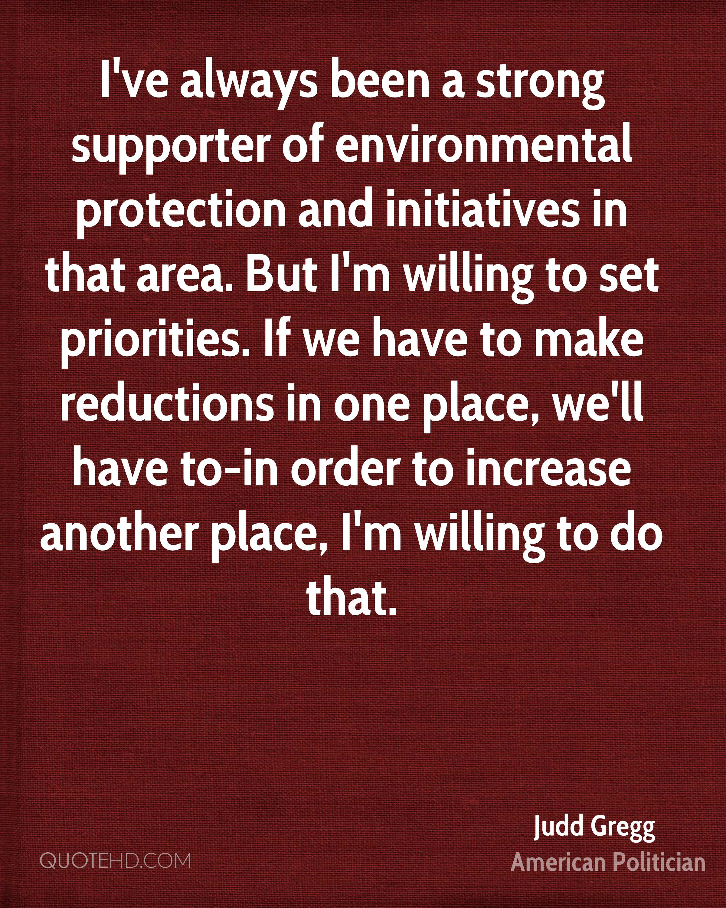 I've always been a strong supporter of environmental protection and initiatives in that area. But I'm willing to set priorities. If we have to make reductions in one place, we'll have to-in order to increase another place, I'm willing to do that.