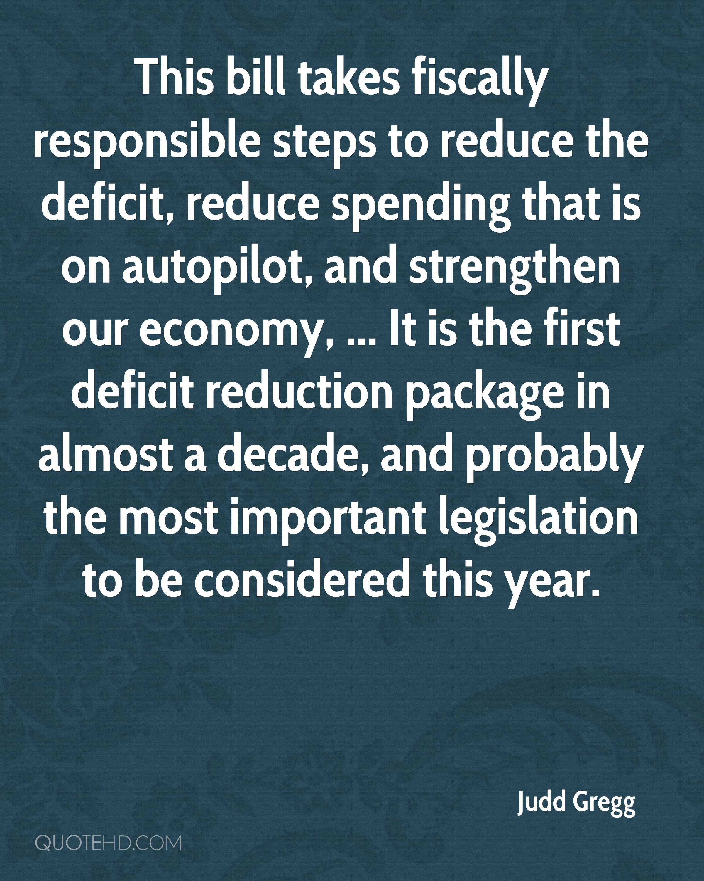 This bill takes fiscally responsible steps to reduce the deficit, reduce spending that is on autopilot, and strengthen our economy, ... It is the first deficit reduction package in almost a decade, and probably the most important legislation to be considered this year.