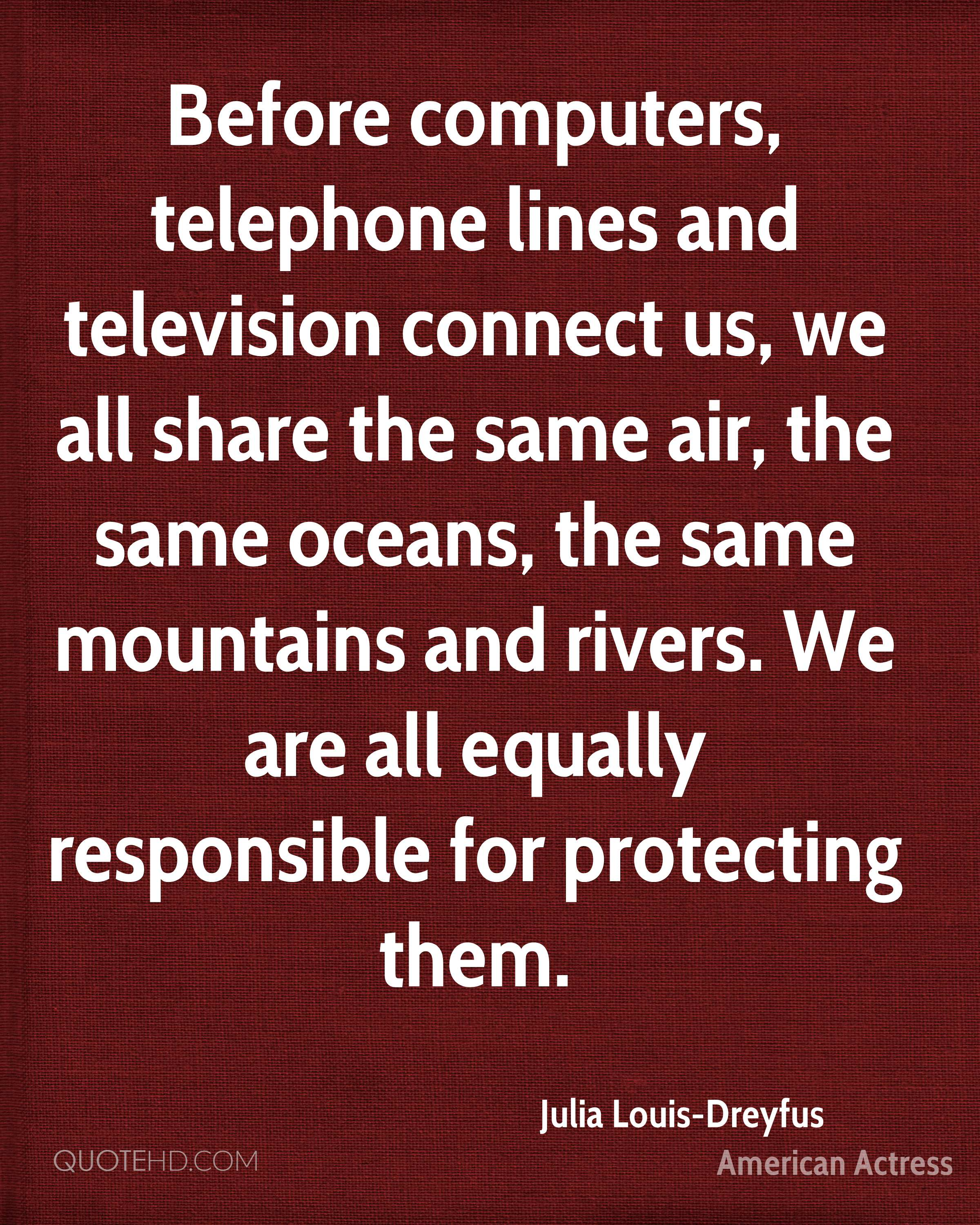 Before computers, telephone lines and television connect us, we all share the same air, the same oceans, the same mountains and rivers. We are all equally responsible for protecting them.