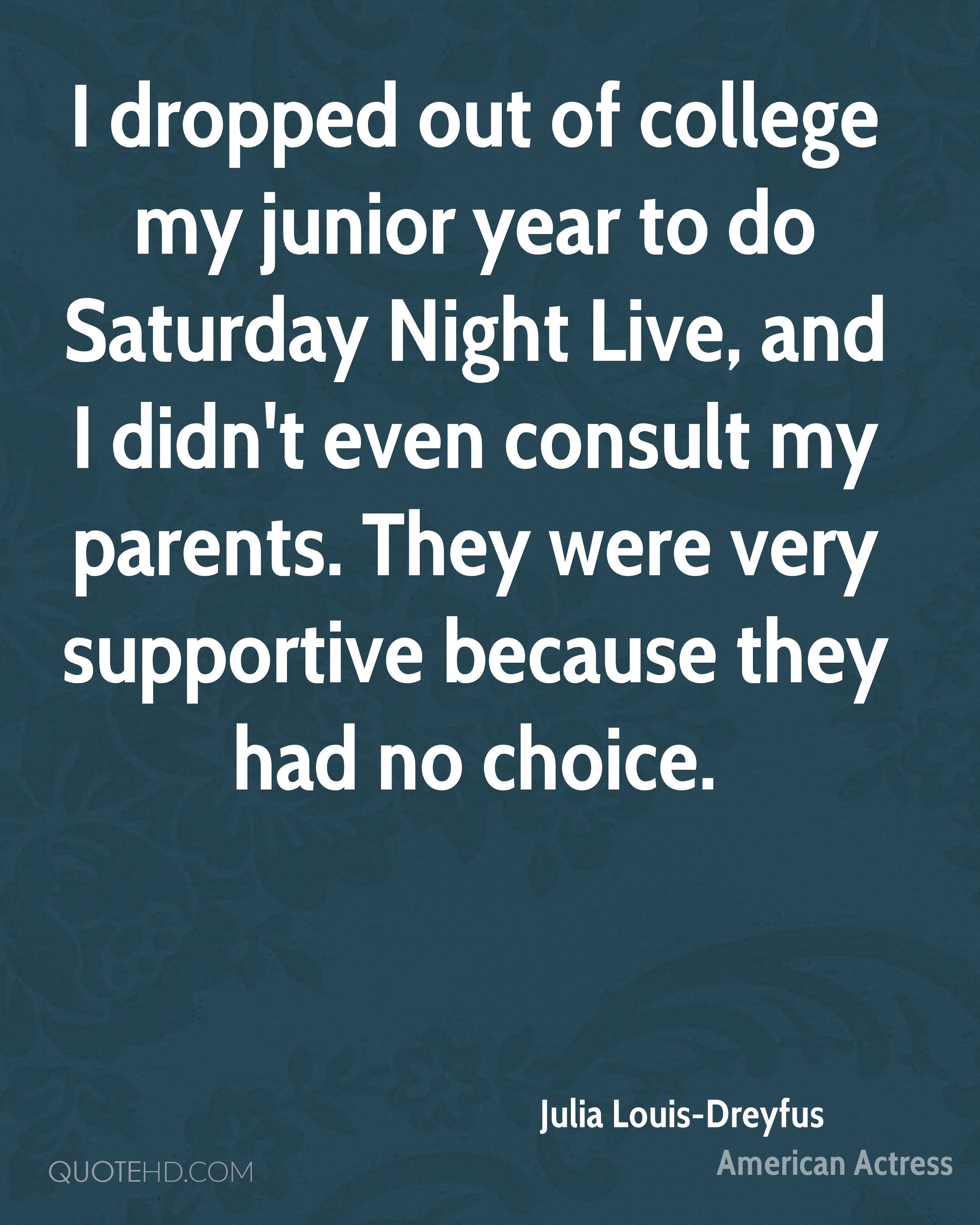 I dropped out of college my junior year to do Saturday Night Live, and I didn't even consult my parents. They were very supportive because they had no choice.