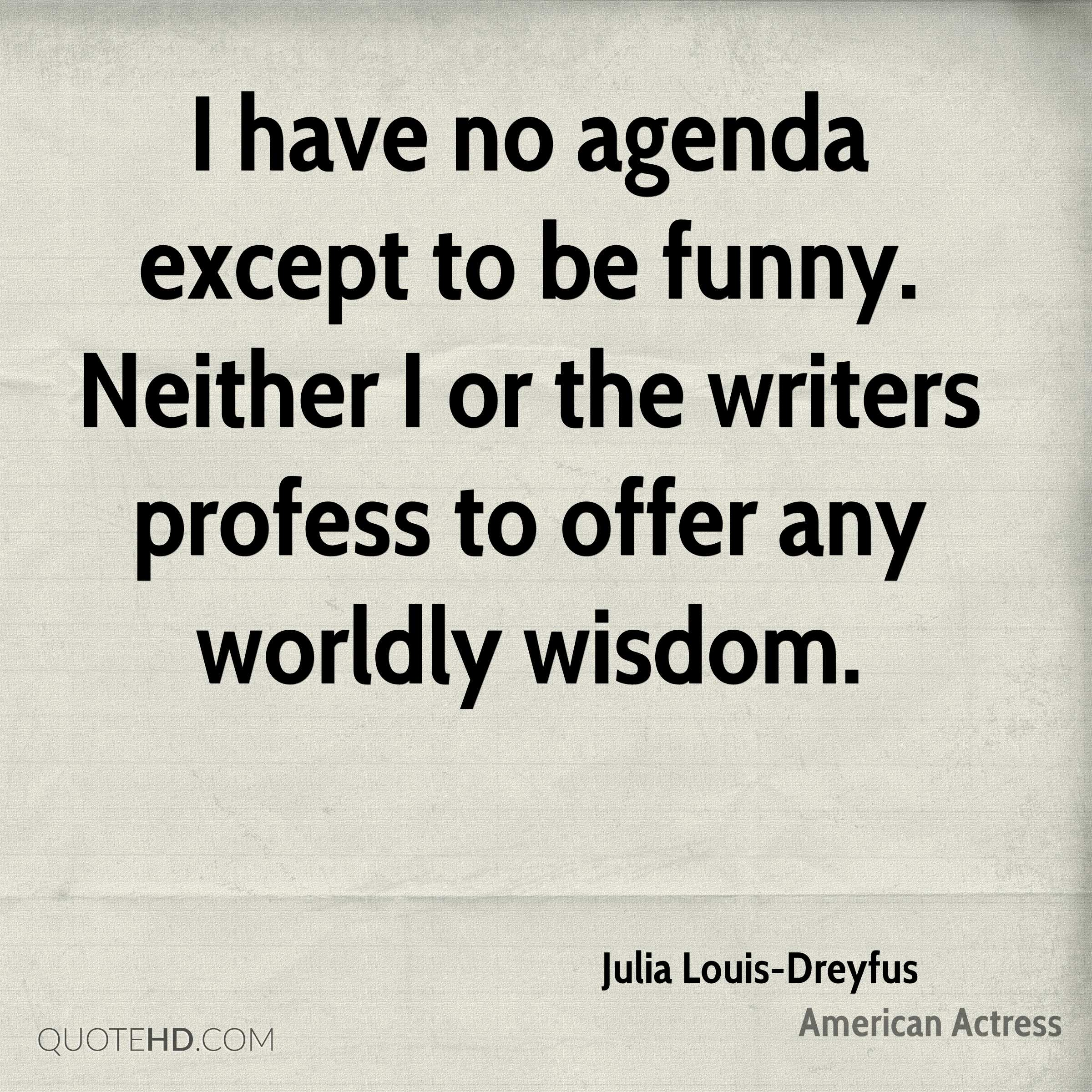 I have no agenda except to be funny. Neither I or the writers profess to offer any worldly wisdom.