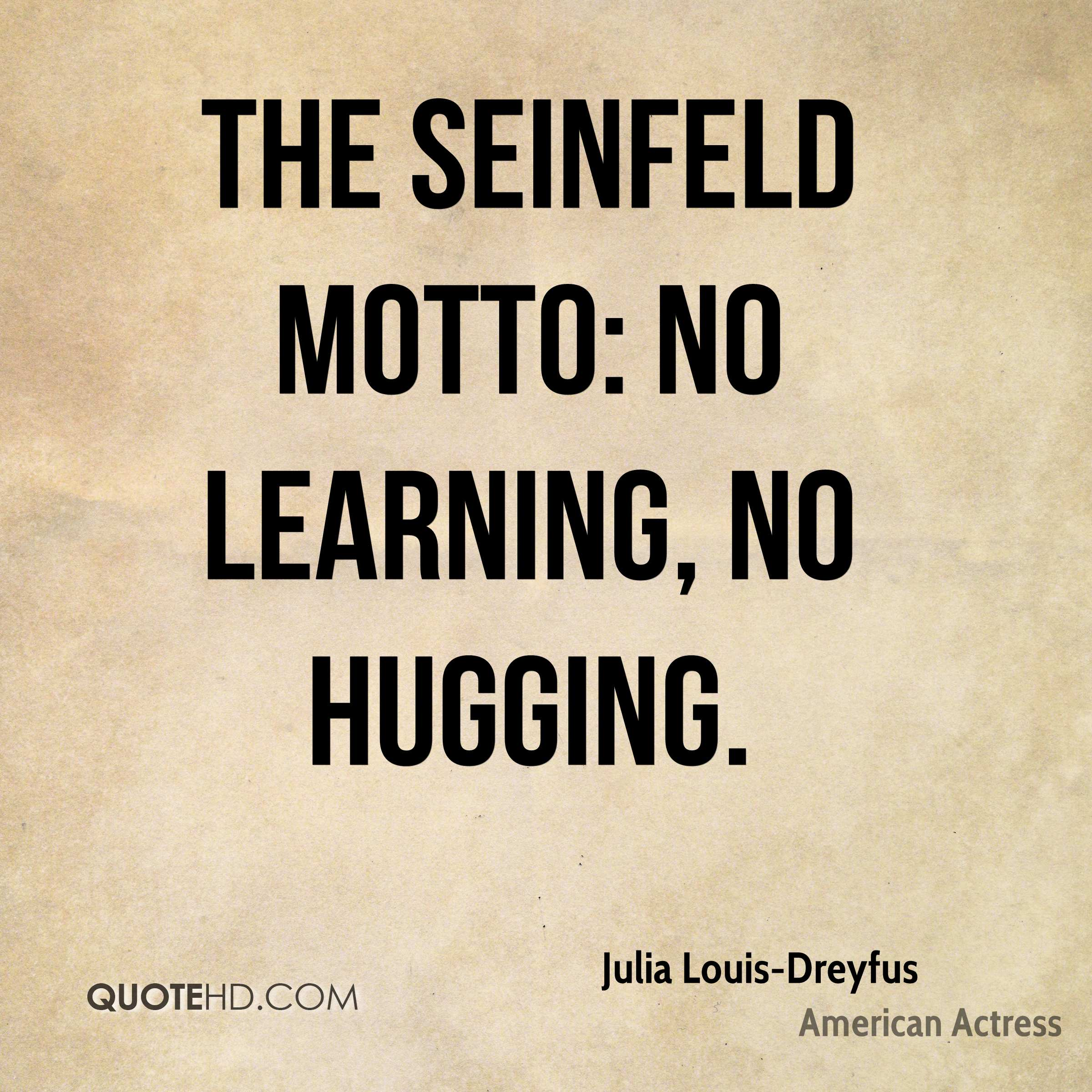 The Seinfeld motto: No learning, no hugging.