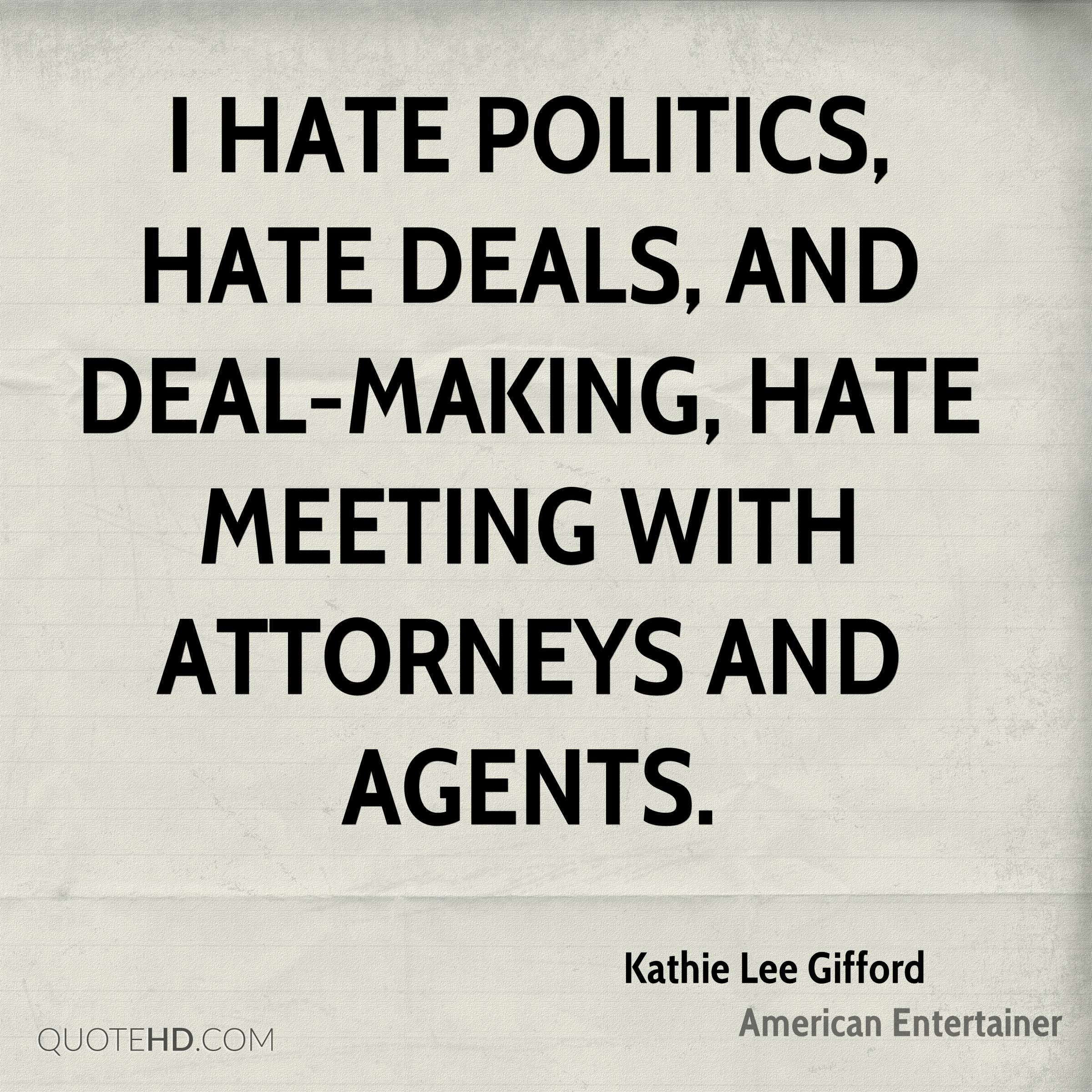I hate politics, hate deals, and deal-making, hate meeting with attorneys and agents.